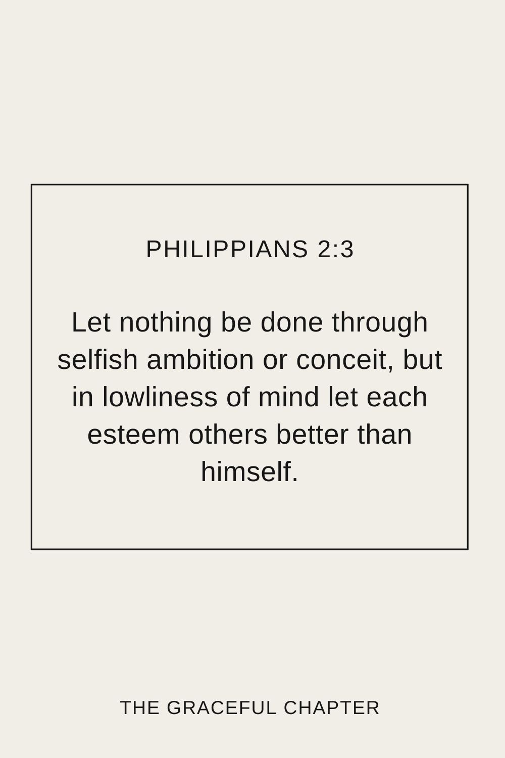 Let nothing be done through selfish ambition or conceit, but in lowliness of mind let each esteem others better than himself. Philippians 2:3