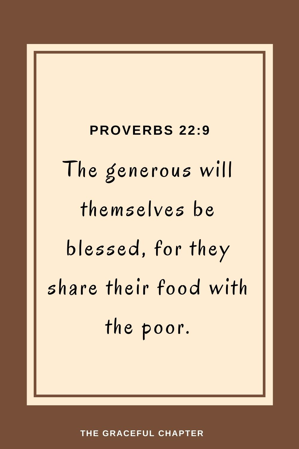 The generous will themselves be blessed, for they share their food with the poor. Proverbs 22:9