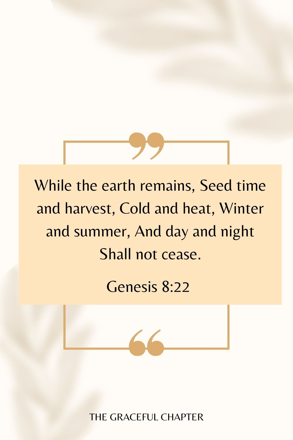 While the earth remains, Seed time and harvest, Cold and heat, Winter and summer, And day and night Shall not cease. Genesis 8:22