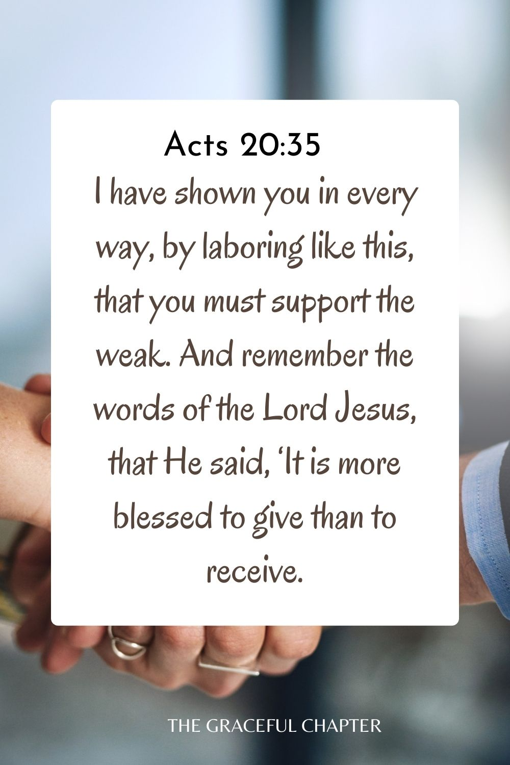 I have shown you in every way, by laboring like this, that you must support the weak. And remember the words of the Lord Jesus, that He said, 'It is more blessed to give than to receive. Acts 20:35