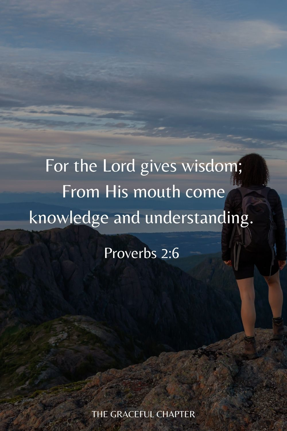 For the Lord gives wisdom; From His mouth come knowledge and understanding. Proverbs 2:6