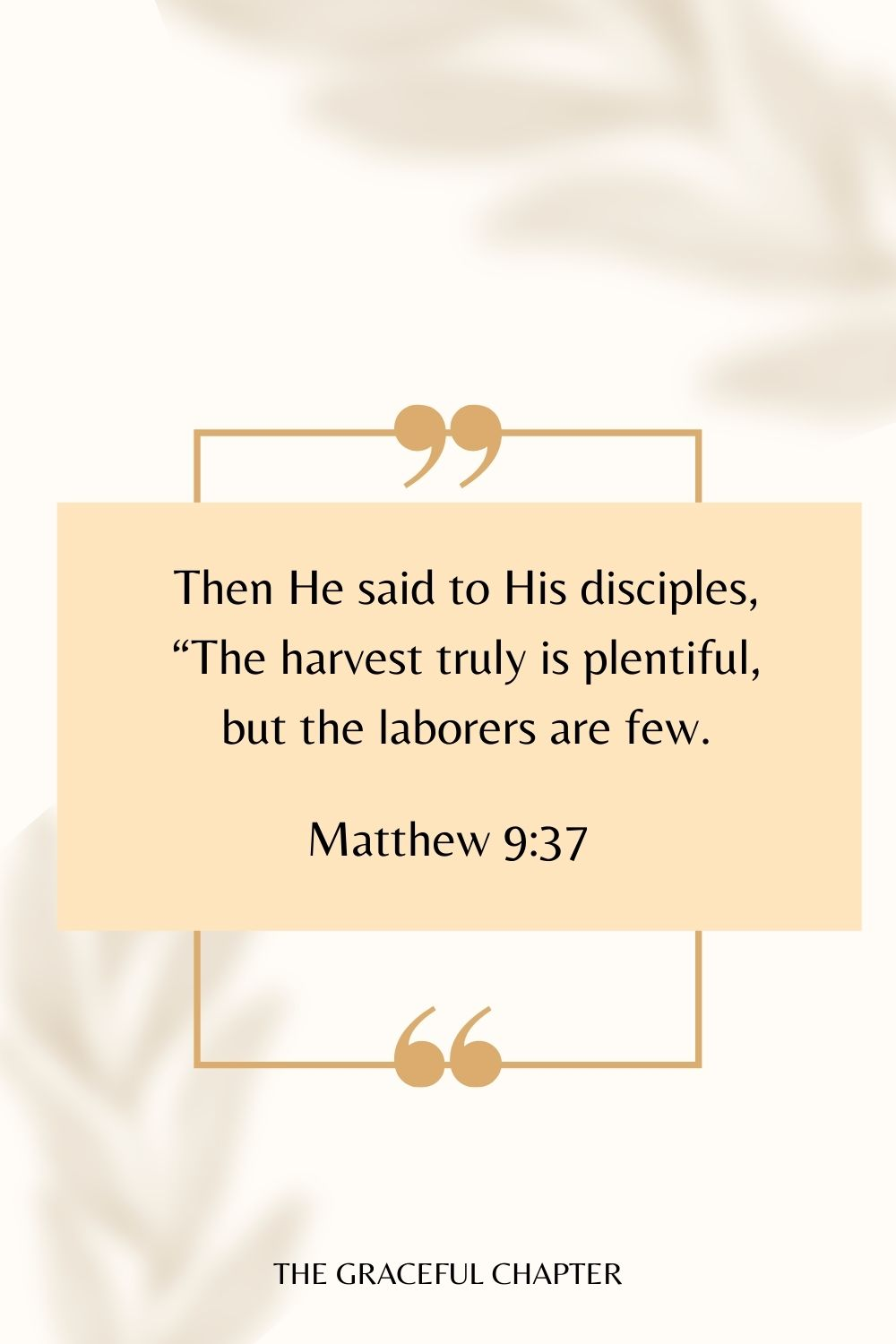 """Then He said to His disciples, """"The harvest truly is plentiful, but the laborers are few. Matthew 9:37"""