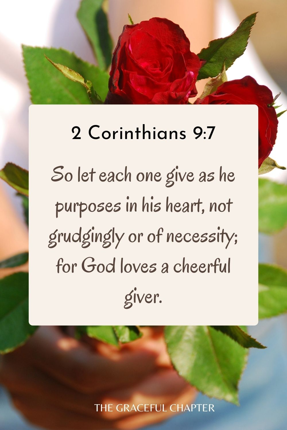 So let each one give as he purposes in his heart, not grudgingly or of necessity; for God loves a cheerful giver. 2 Corinthians 9:7
