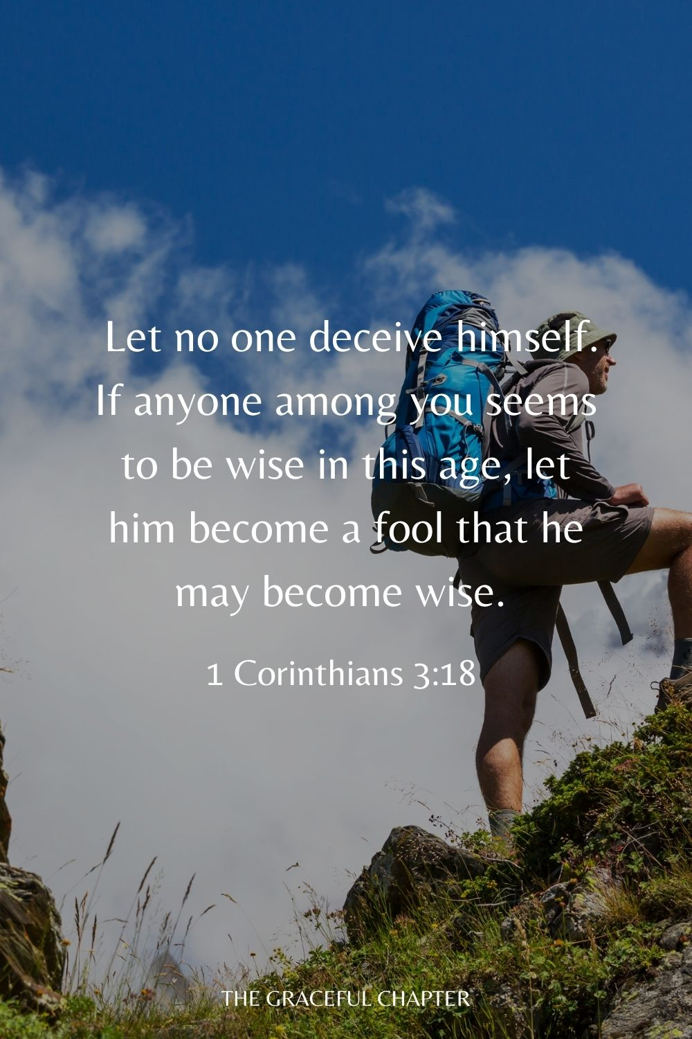 Let no one deceive himself. If anyone among you seems to be wise in this age, let him become a fool that he may become wise. 1 Corinthians 3:18