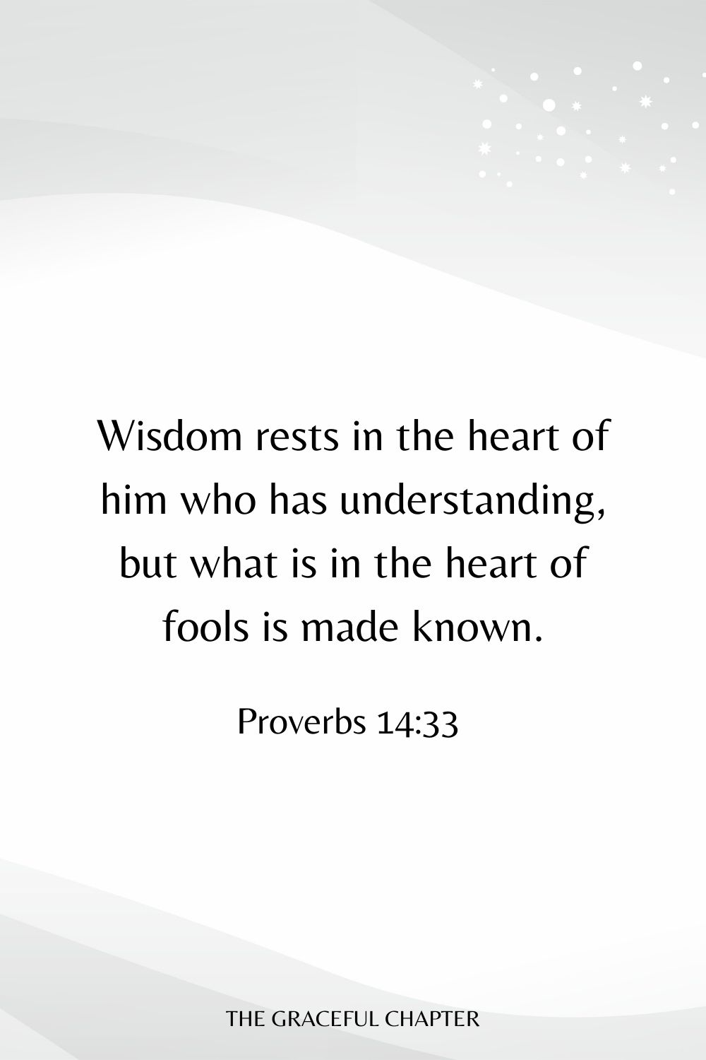 Wisdom rests in the heart of him who has understanding, but what is in the heart of fools is made known. Proverbs 14:33