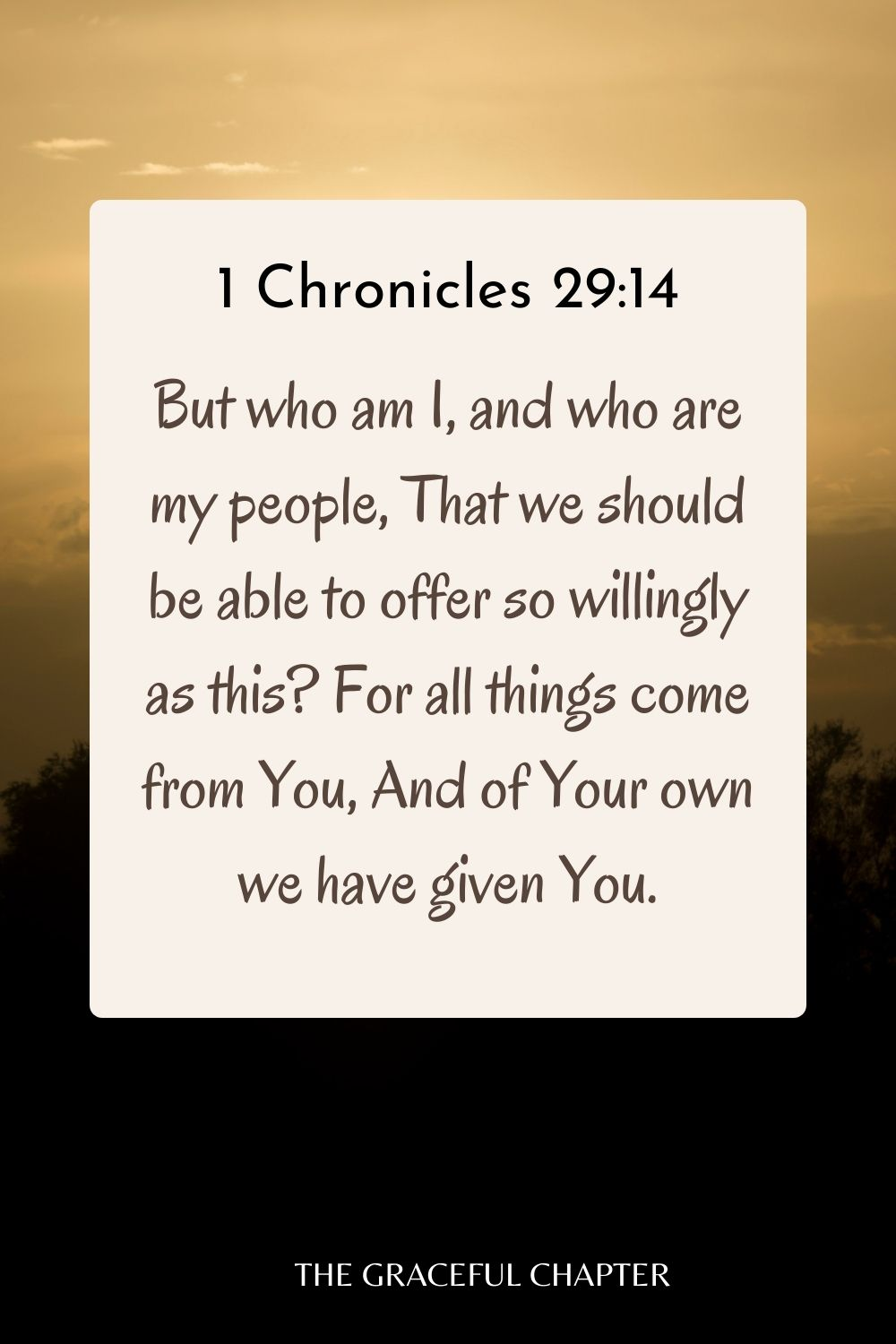 But who am I, and who are my people, That we should be able to offer so willingly as this? For all things come from You, And of Your own we have given You. 1 Chronicles 29:14