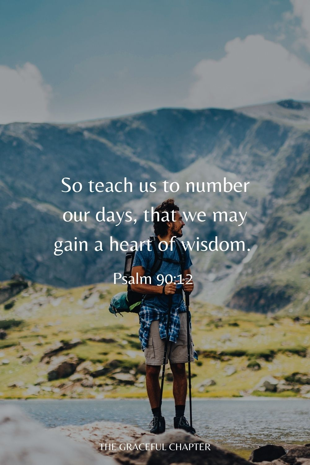So teach us to number our days, That we may gain a heart of wisdom. Psalm 90:12