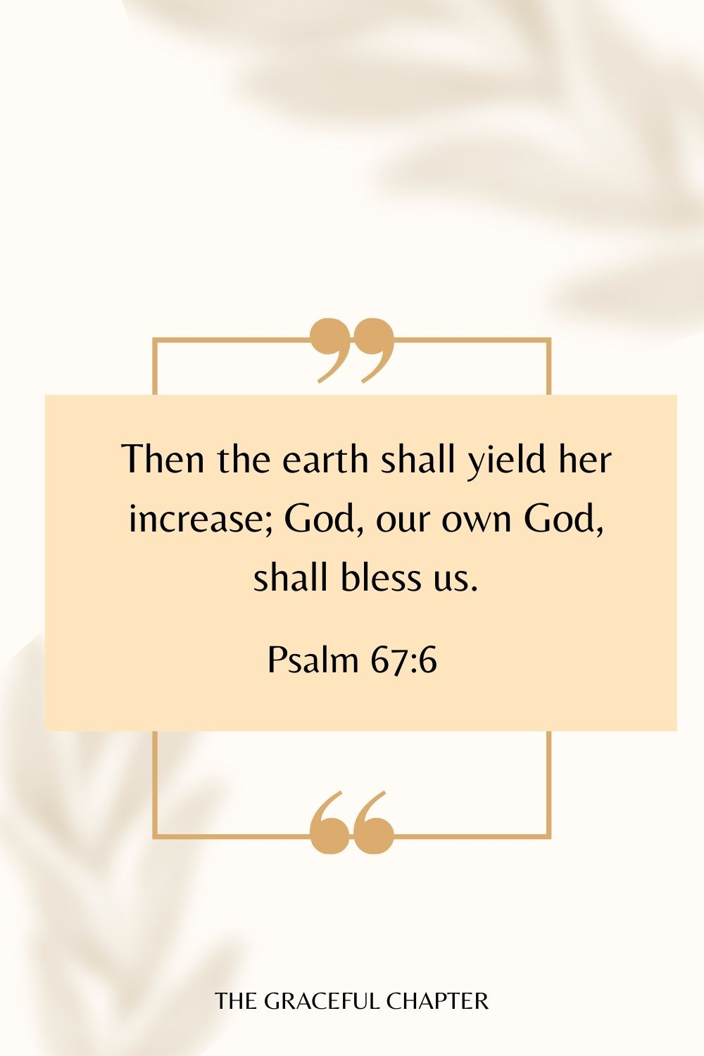 Then the earth shall yield her increase; God, our own God, shall bless us. Psalm 67:6