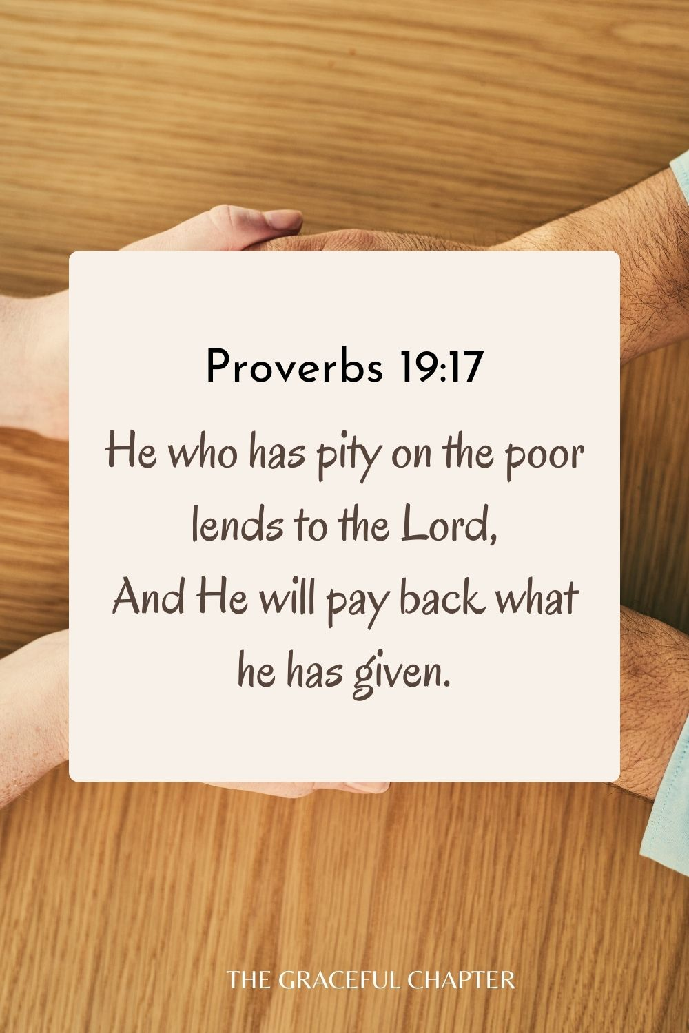 He who has pity on the poor lends to the Lord, And He will pay back what he has given. Proverbs 19:17