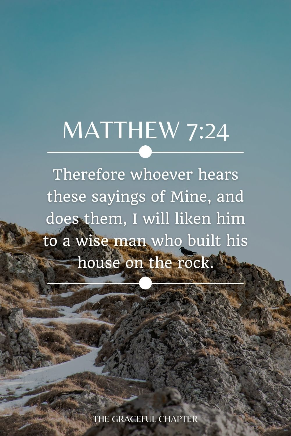 Therefore whoever hears these sayings of Mine, and does them, I will liken him to a wise man who built his house on the rock. Matthew 7:24