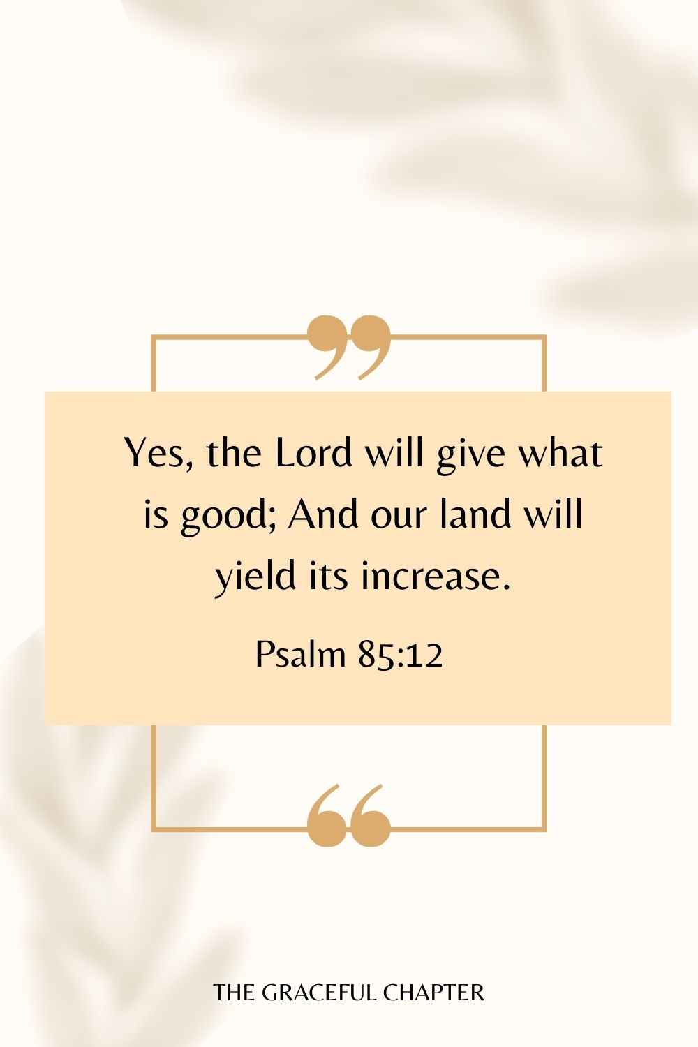 Yes, the Lord will give what is good; And our land will yield its increase. Psalm 85:12