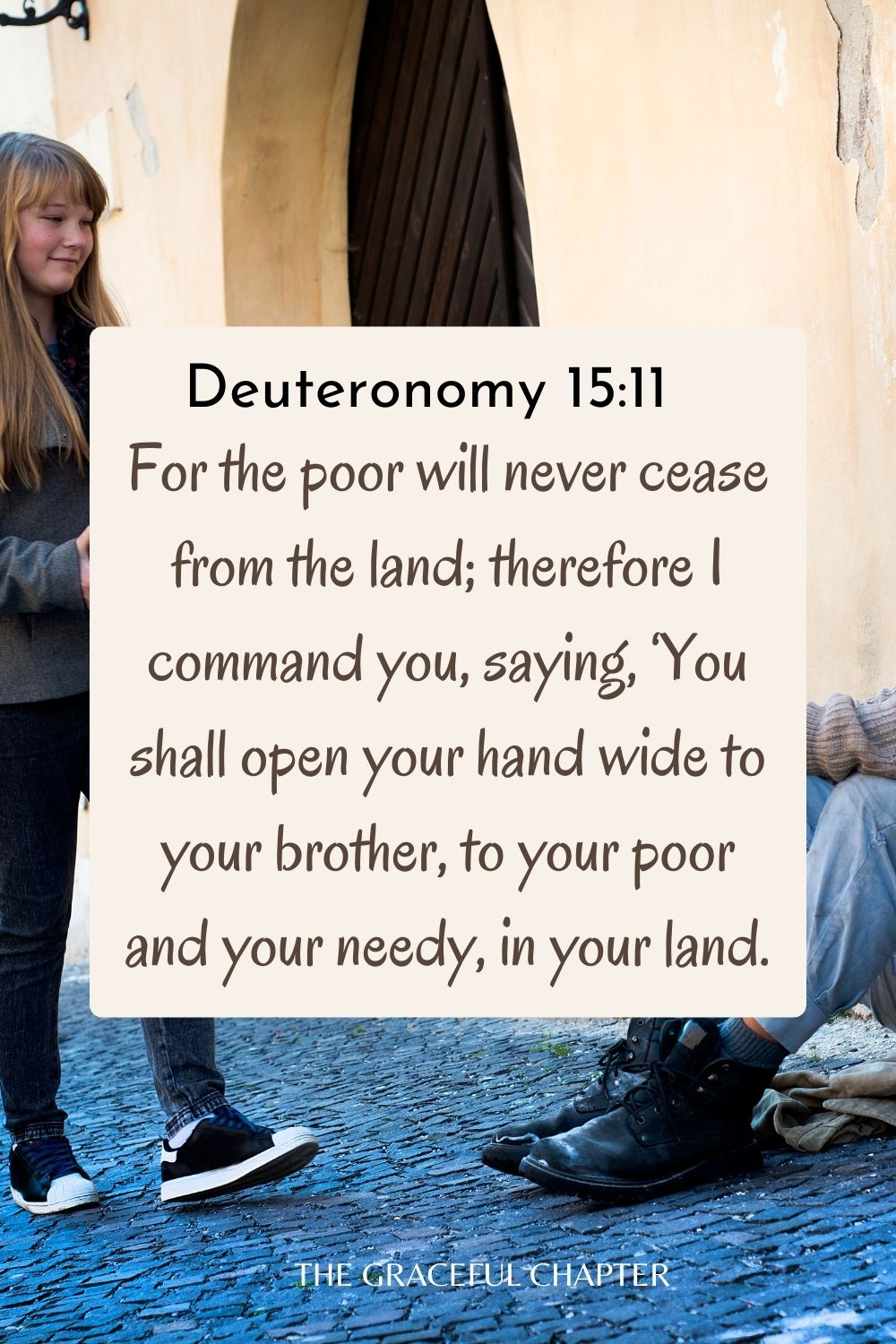 For the poor will never cease from the land; therefore I command you, saying, 'You shall open your hand wide to your brother, to your poor and your needy, in your land. Deuteronomy 15:11