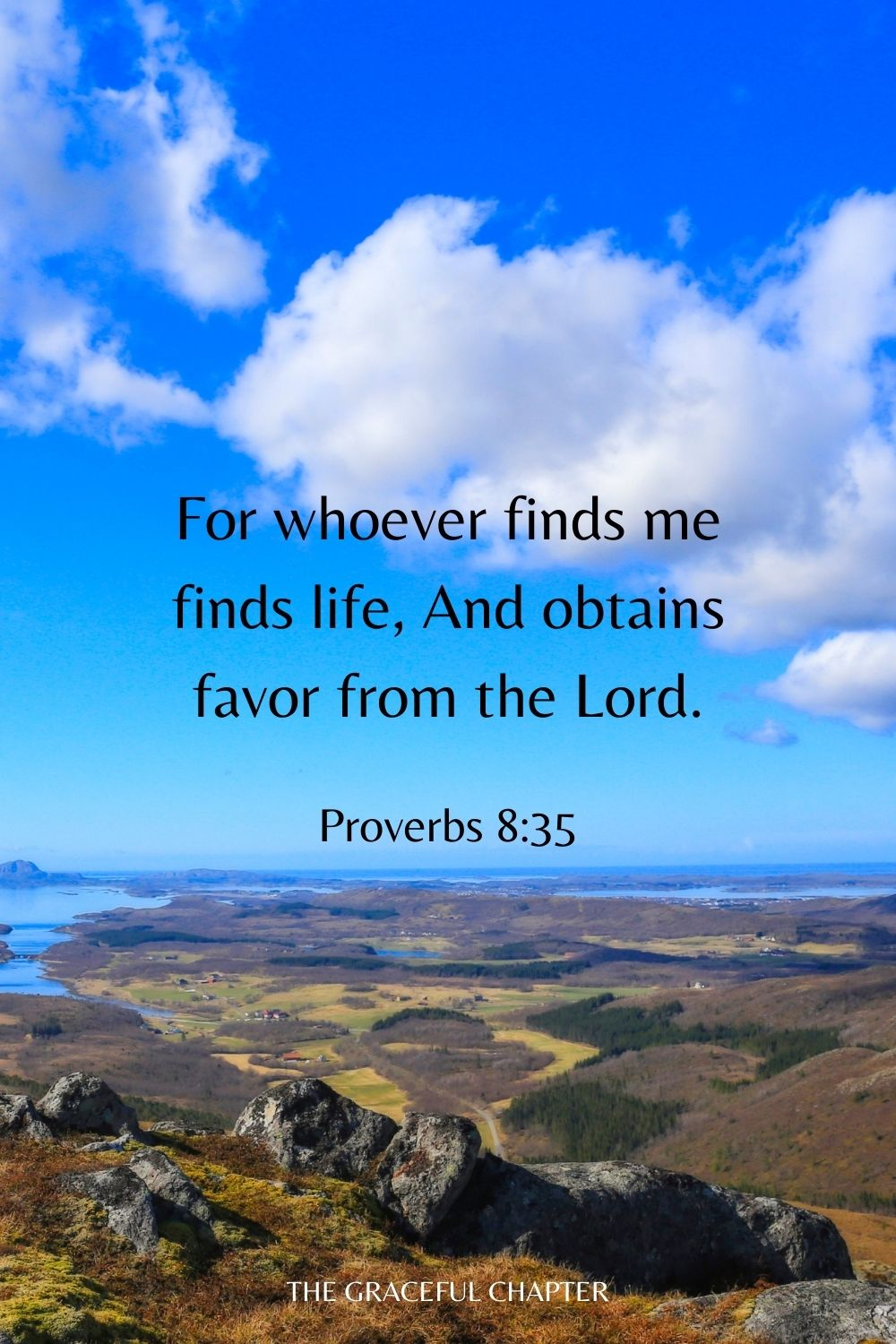 For whoever finds me finds life, And obtains favor from the Lord. Proverbs 8:35