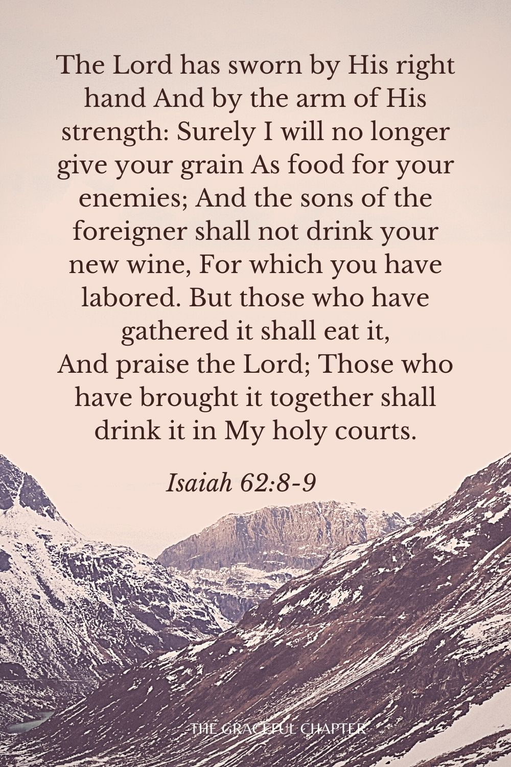 The Lord has sworn by His right hand And by the arm of His strength: Surely I will no longer give your grain As food for your enemies; And the sons of the foreigner shall not drink your new wine, For which you have labored. But those who have gathered it shall eat it, And praise the Lord; Those who have brought it together shall drink it in My holy courts. Isaiah 62:8-9