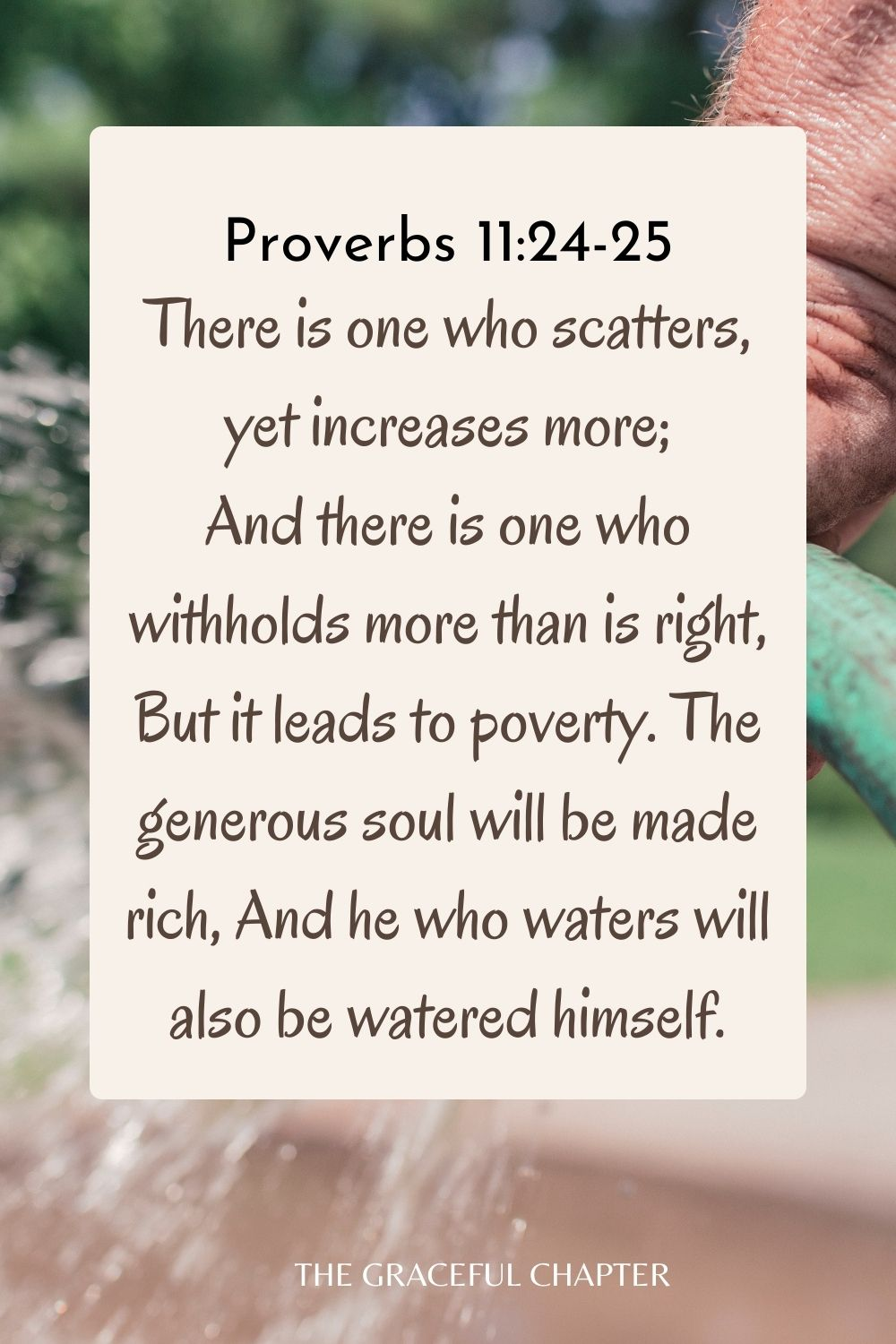 There is one who scatters, yet increases more; And there is one who withholds more than is right, But it leads to poverty. The generous soul will be made rich, And he who waters will also be watered himself. Proverbs 11:24-25