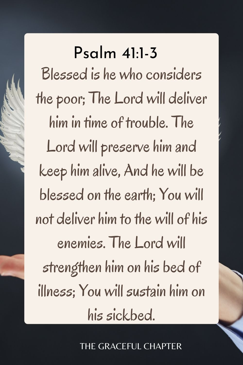 Blessed is he who considers the poor; The Lord will deliver him in time of trouble. The Lord will preserve him and keep him alive, And he will be blessed on the earth; You will not deliver him to the will of his enemies. The Lord will strengthen him on his bed of illness; You will sustain him on his sickbed. Psalm 41:1-3
