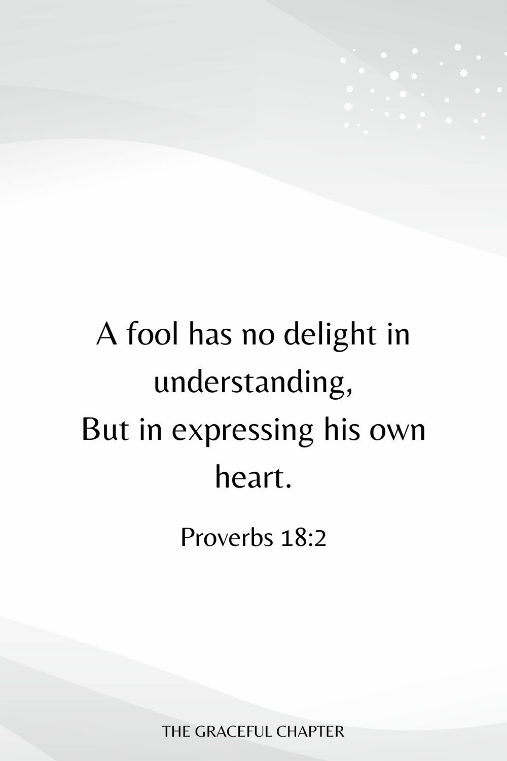 A fool has no delight in understanding, But in expressing his own heart. Proverbs 18:2