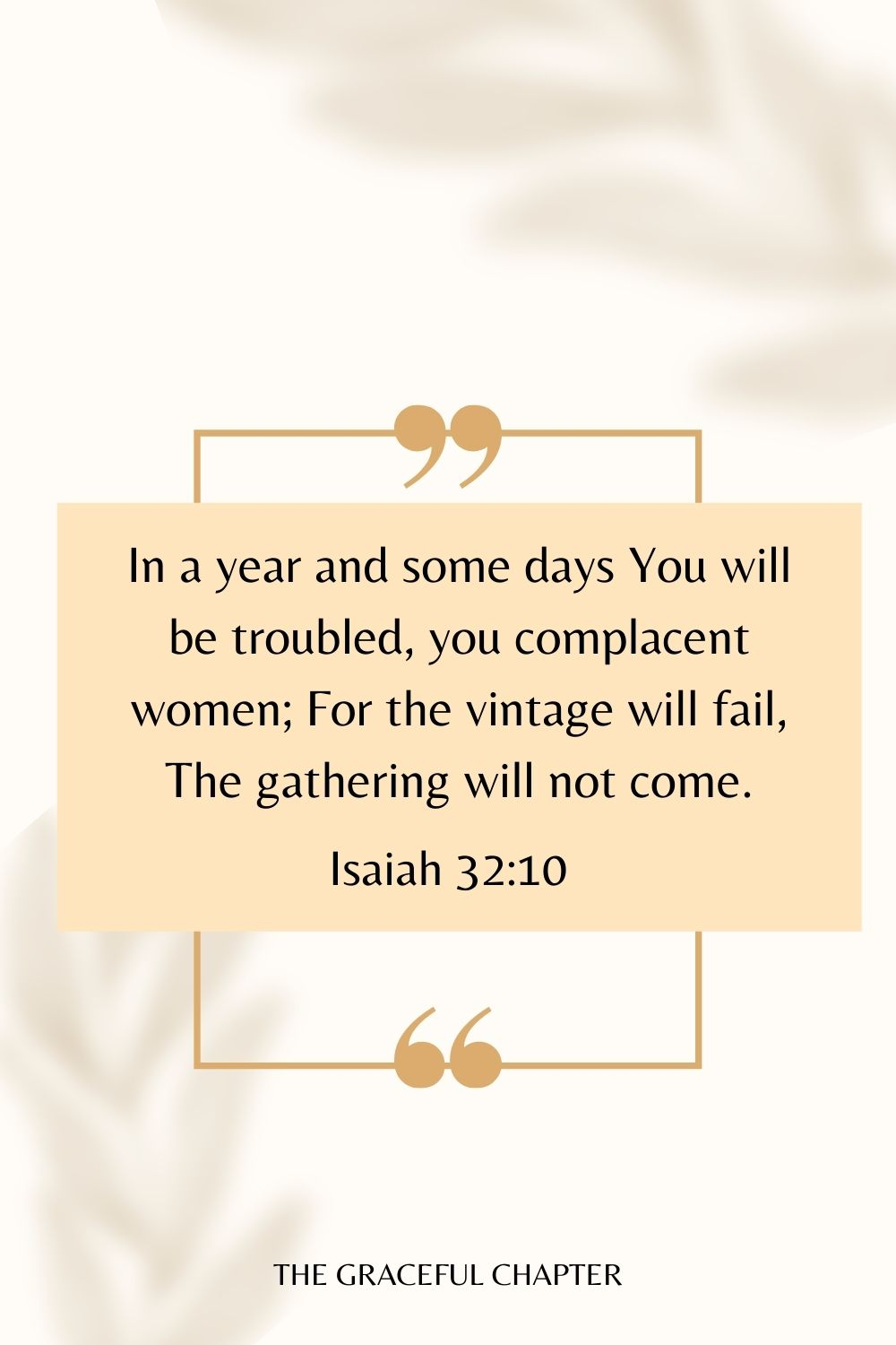 In a year and some days You will be troubled, you complacent women; For the vintage will fail, The gathering will not come. Isaiah 32:10