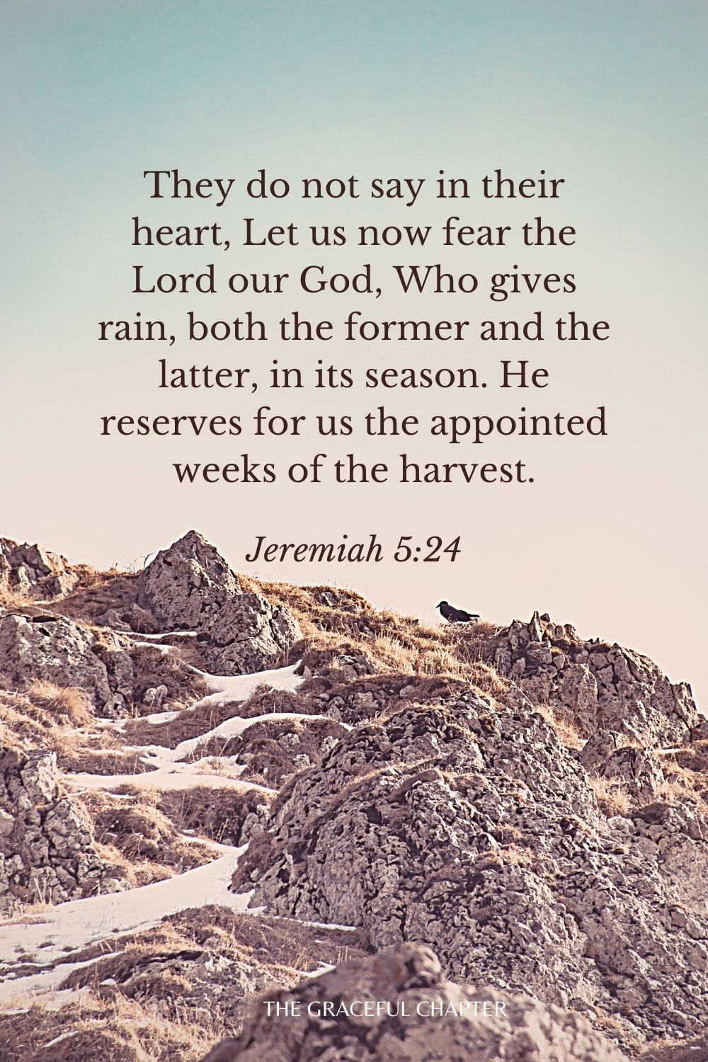 They do not say in their heart, Let us now fear the Lord our God, Who gives rain, both the former and the latter, in its season. He reserves for us the appointed weeks of the harvest. Jeremiah 5:24