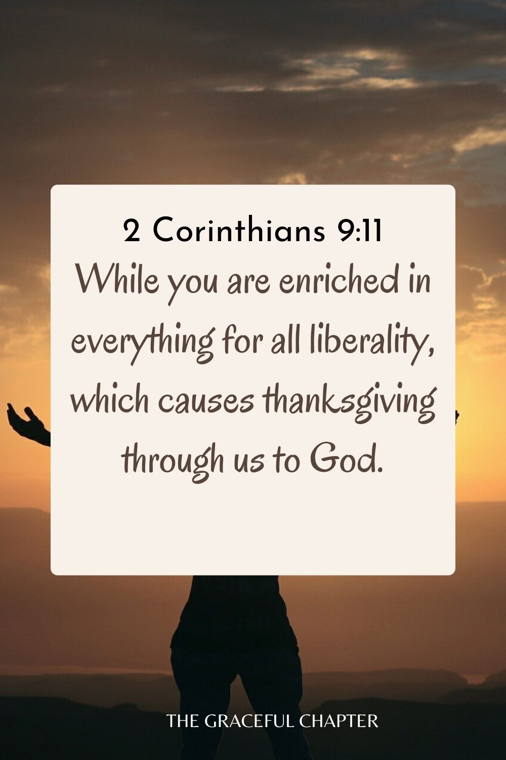 While you are enriched in everything for all liberality, which causes thanksgiving through us to God. 2 Corinthians 9:11
