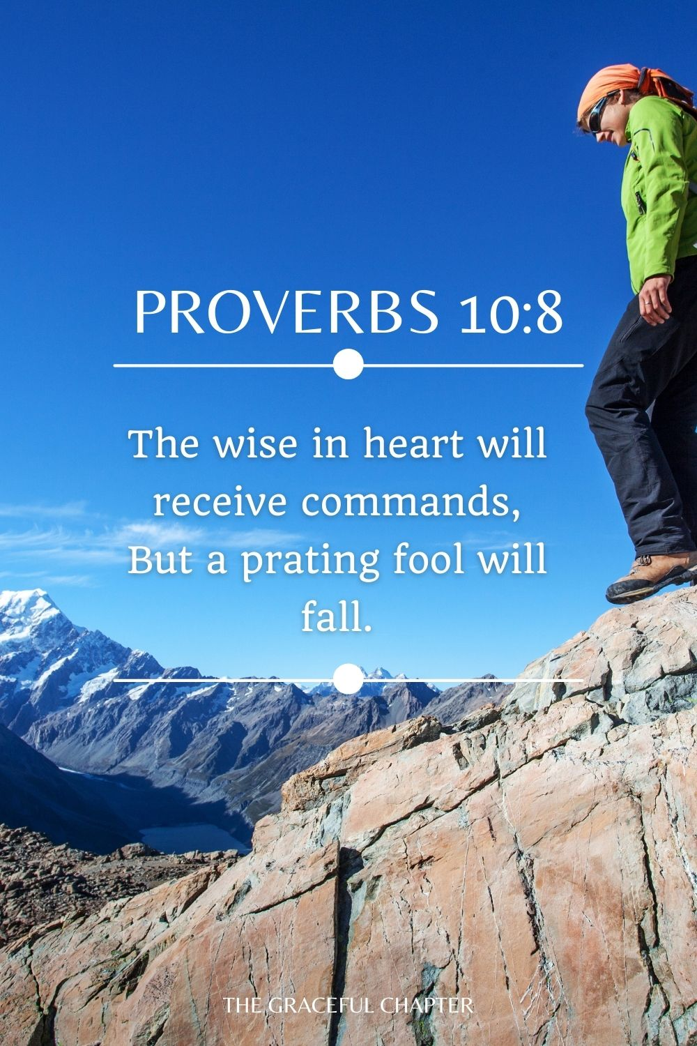 The wise in heart will receive commands, But a prating fool will fall. Proverbs 10:8