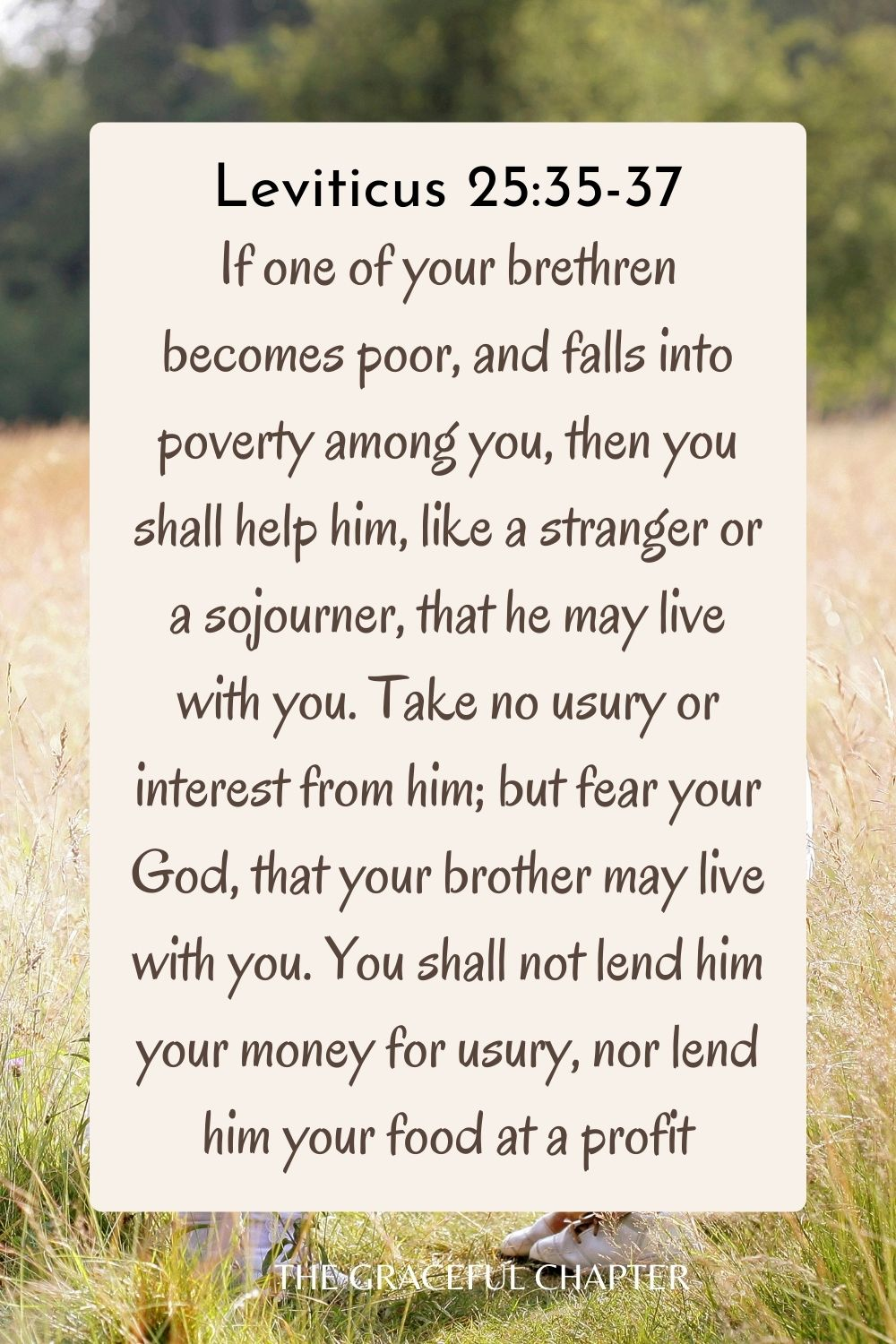 If one of your brethren becomes poor, and falls into poverty among you, then you shall help him, like a stranger or a sojourner, that he may live with you. Take no usury or interest from him; but fear your God, that your brother may live with you. You shall not lend him your money for usury, nor lend him your food at a profit. Leviticus 25:35-37