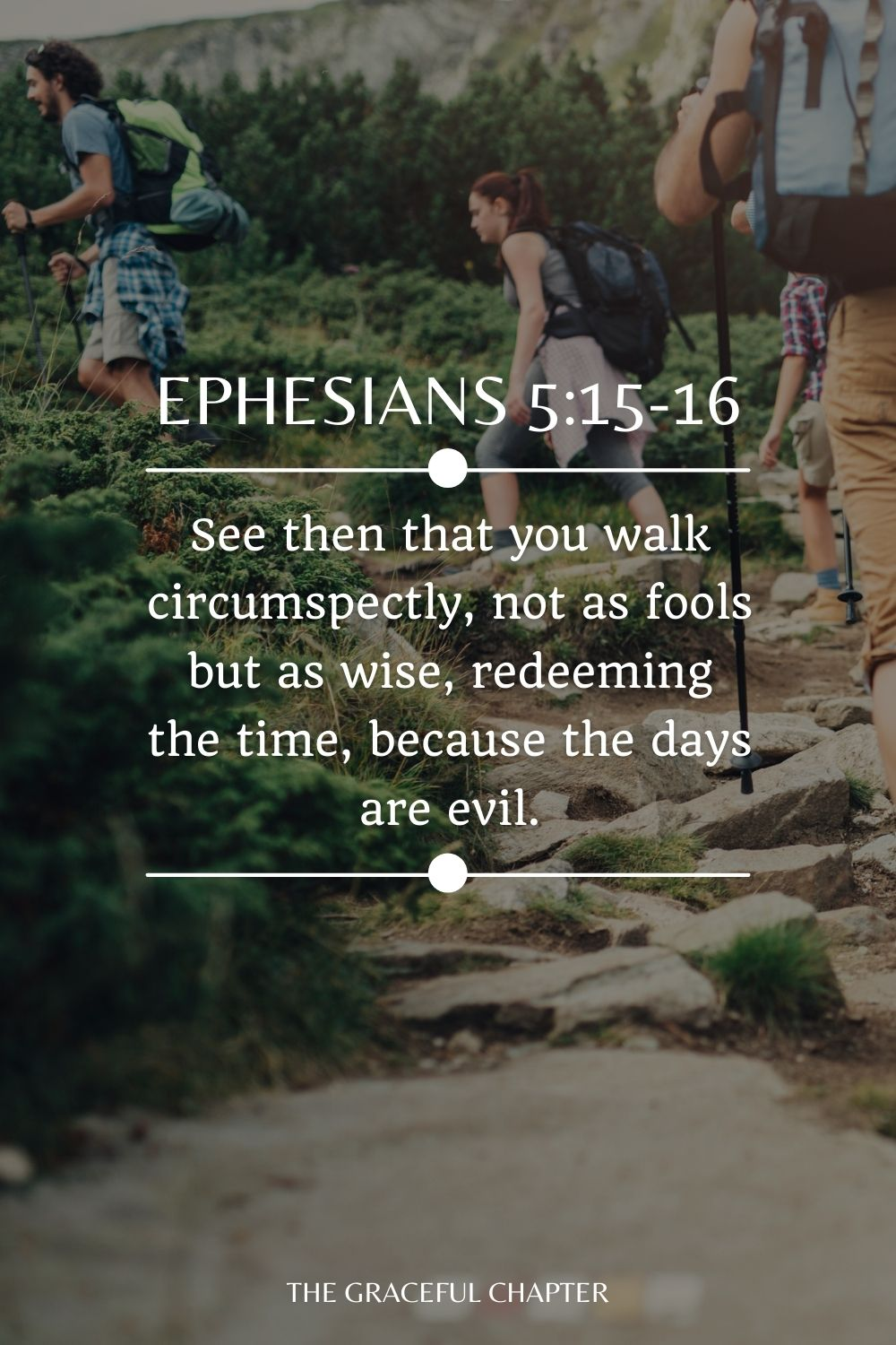 See then that you walk circumspectly, not as fools but as wise, redeeming the time, because the days are evil. Ephesians 5:15-16