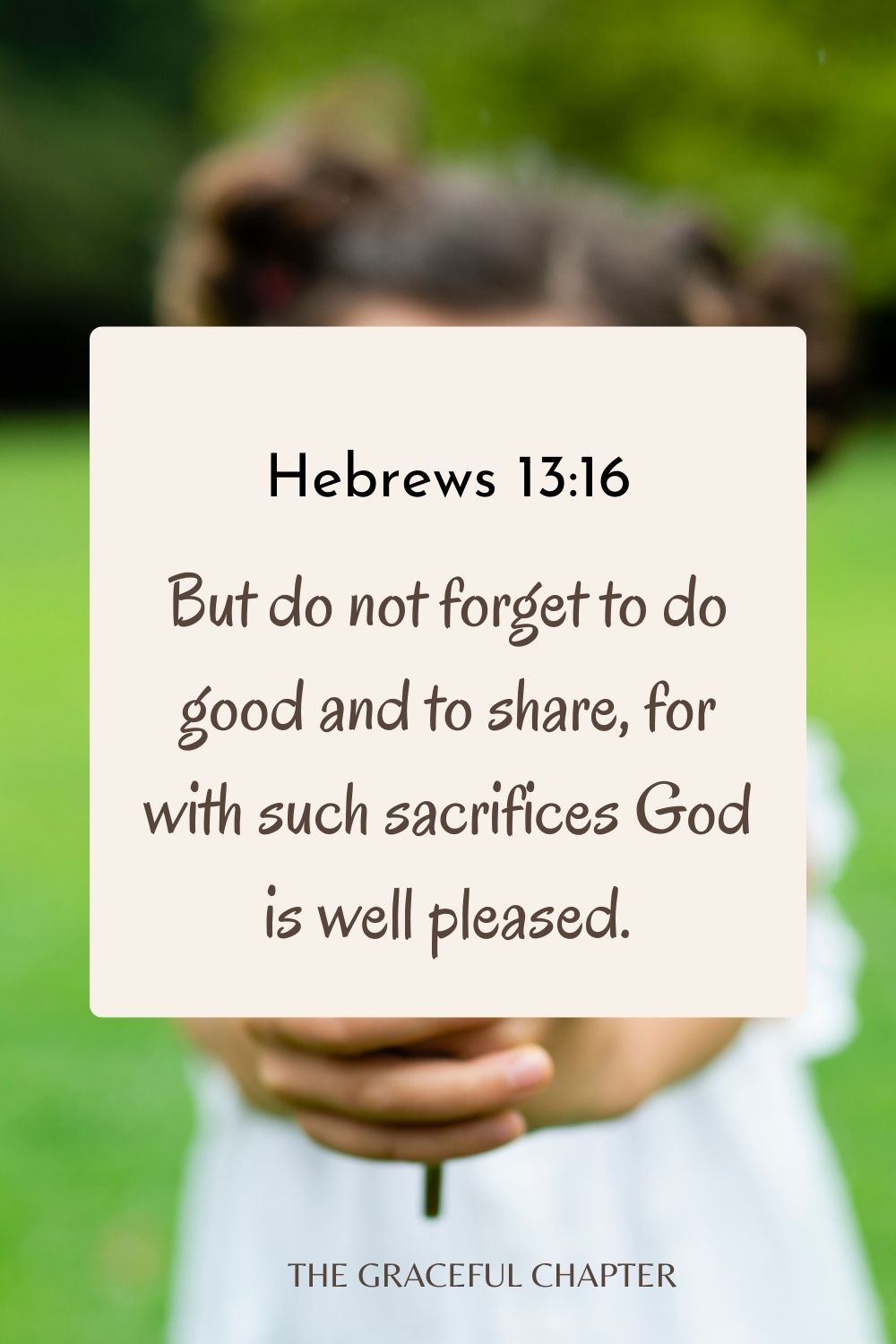 But do not forget to do good and to share, for with such sacrifices God is well pleased. Hebrews 13:16