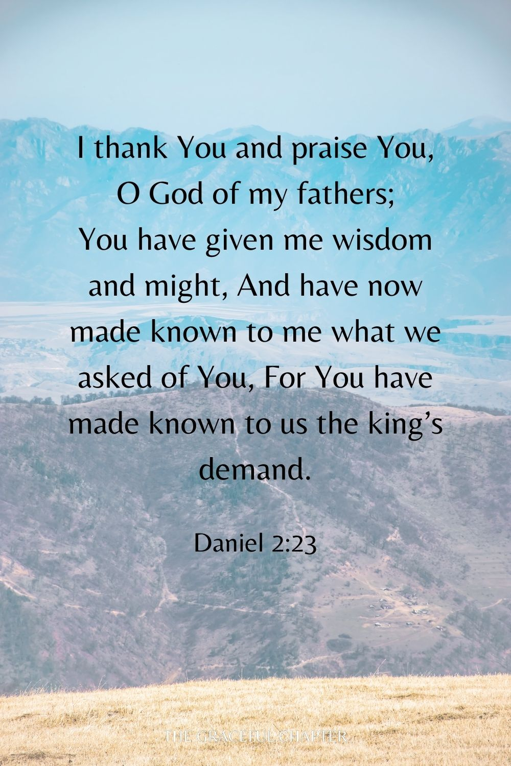 I thank You and praise You, O God of my fathers; You have given me wisdom and might, And have now made known to me what we asked of You, For You have made known to us the king's demand. Daniel 2:23