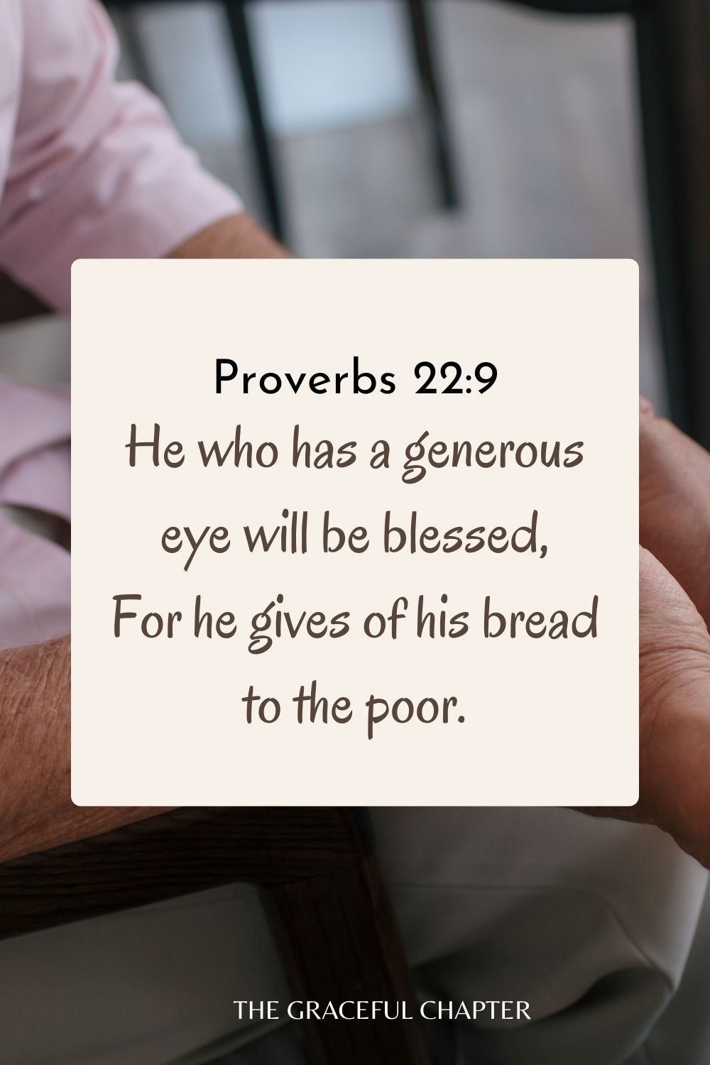 He who has a generous eye will be blessed, For he gives of his bread to the poor. Proverbs 22:9