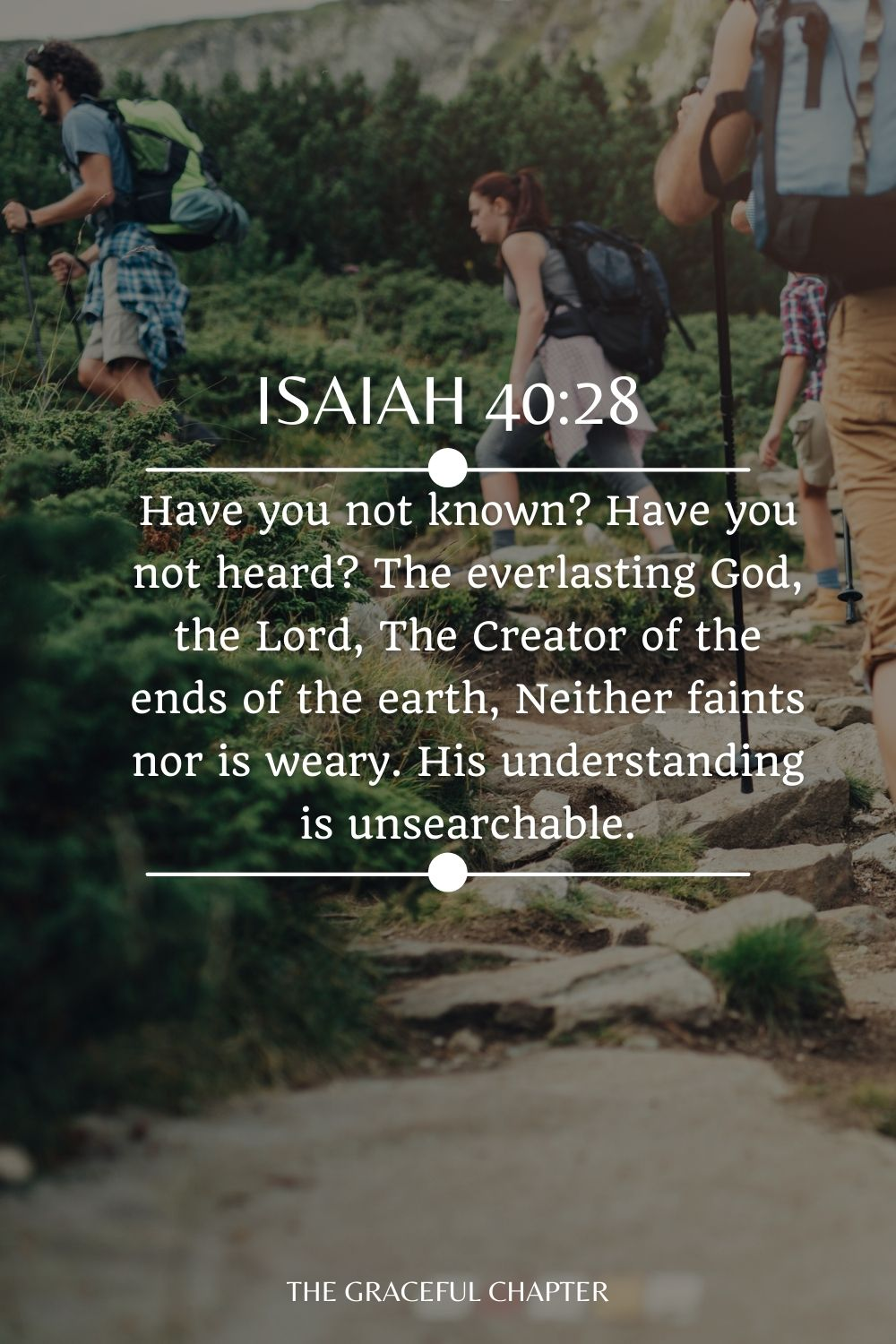 Have you not known? Have you not heard? The everlasting God, the Lord, The Creator of the ends of the earth, Neither faints nor is weary. His understanding is unsearchable. Isaiah 40:28