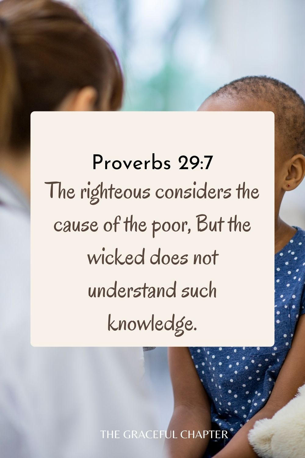The righteous considers the cause of the poor, But the wicked does not understand such knowledge. Proverbs 29:7