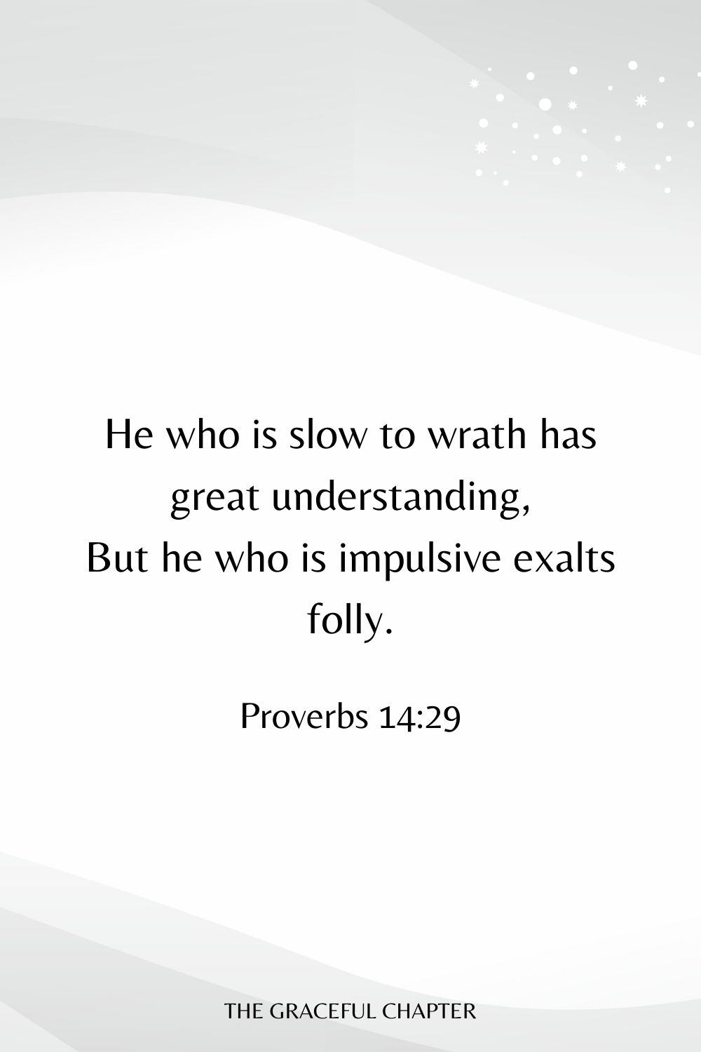 He who is slow to wrath has great understanding, But he who is impulsive exalts folly. Proverbs 14:29