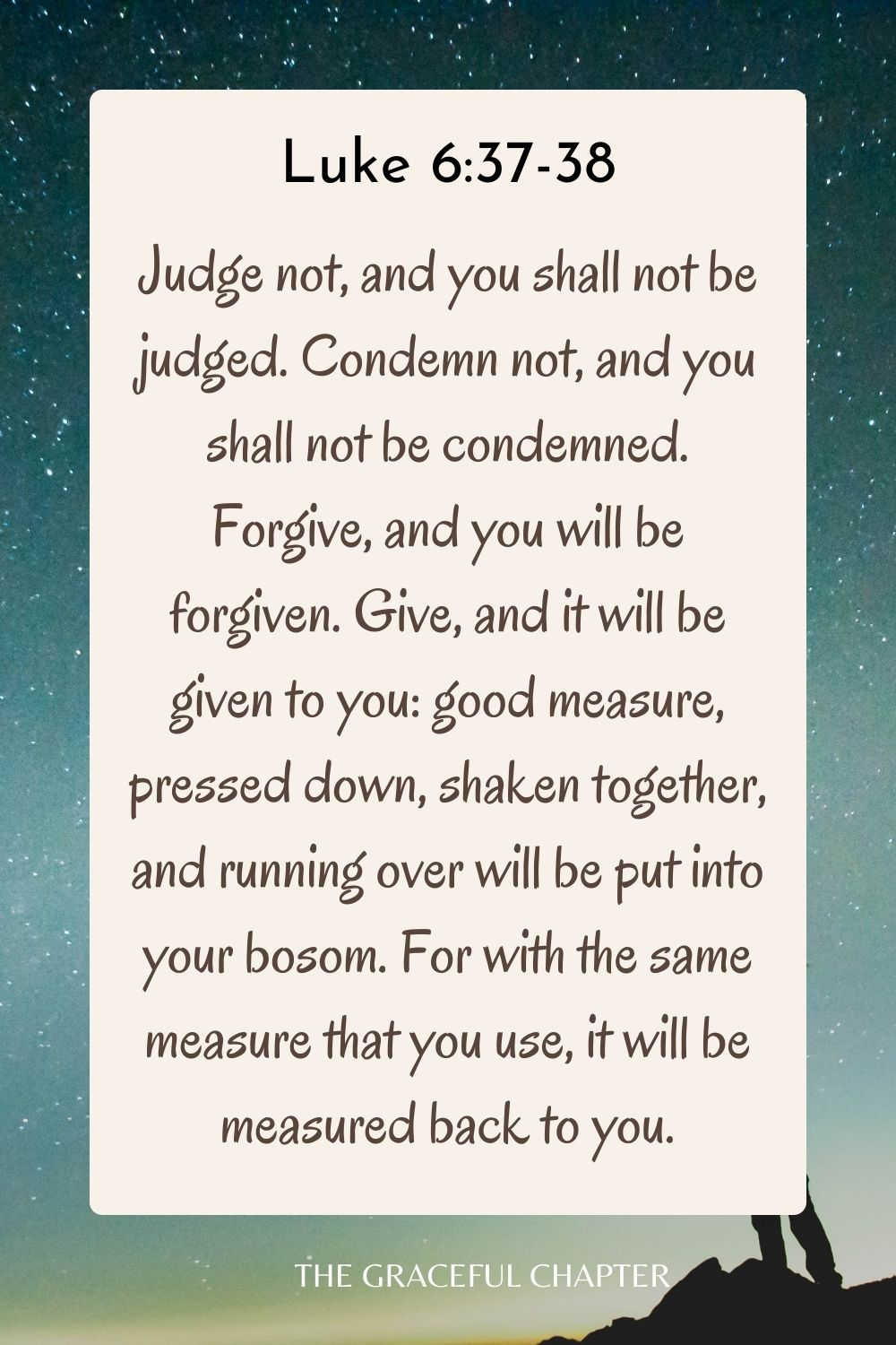 Judge not, and you shall not be judged. Condemn not, and you shall not be condemned. Forgive, and you will be forgiven. Give, and it will be given to you: good measure, pressed down, shaken together, and running over will be put into your bosom. For with the same measure that you use, it will be measured back to you. Luke 6:37-38
