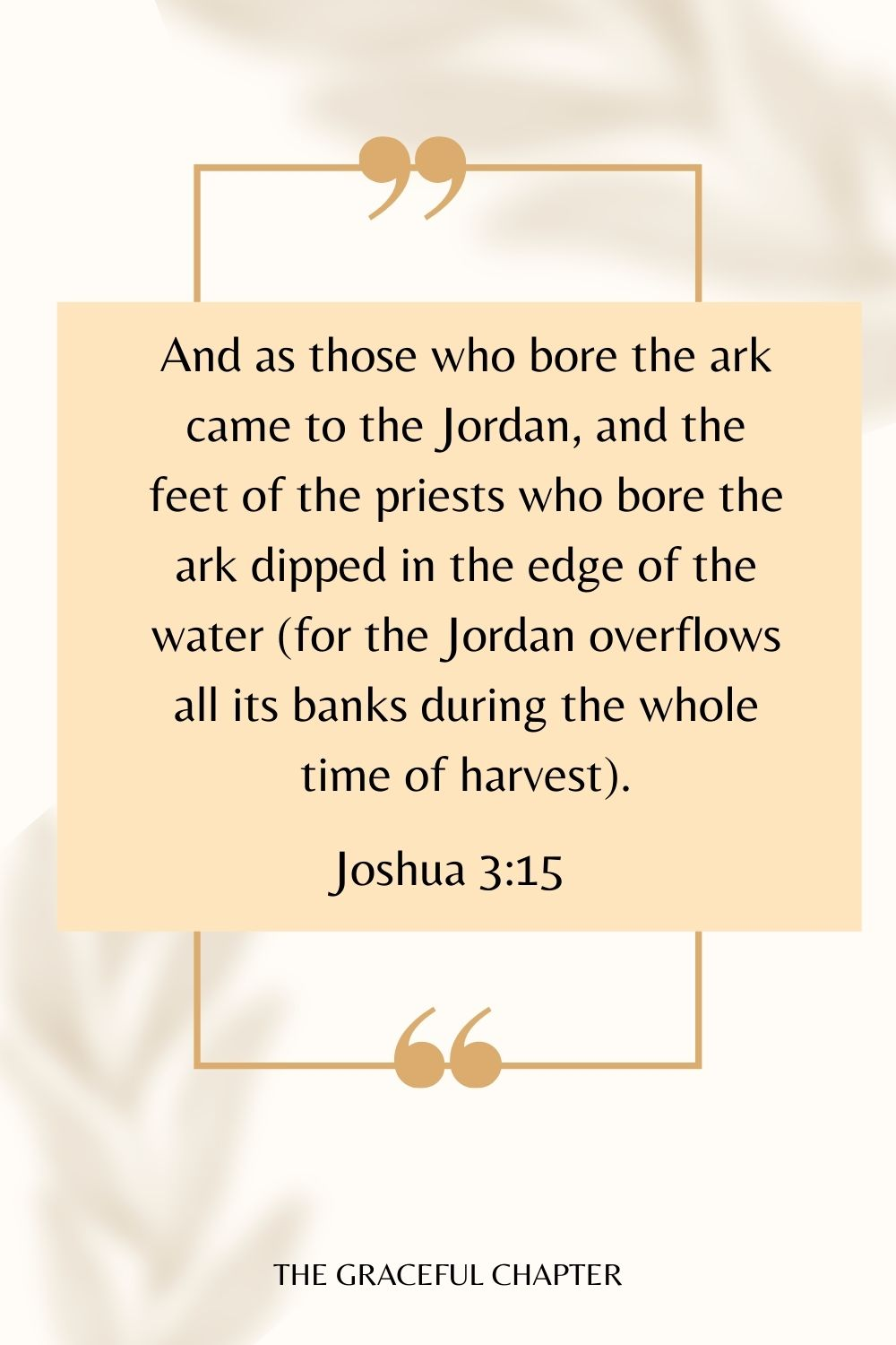 And as those who bore the ark came to the Jordan, and the feet of the priests who bore the ark dipped in the edge of the water (for the Jordan overflows all its banks during the whole time of harvest). Joshua 3:15