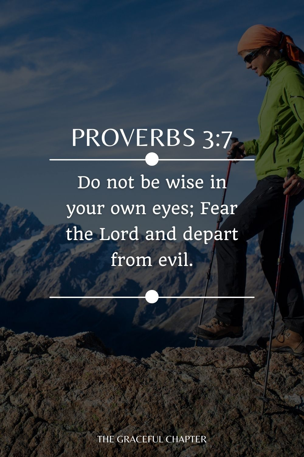 Do not be wise in your own eyes; Fear the Lord and depart from evil. Proverbs 3:7