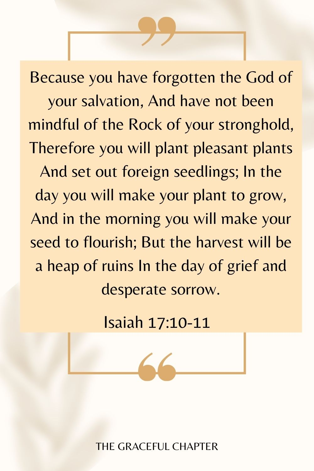 Because you have forgotten the God of your salvation, And have not been mindful of the Rock of your stronghold, Therefore you will plant pleasant plants And set out foreign seedlings; In the day you will make your plant to grow, And in the morning you will make your seed to flourish; But the harvest will be a heap of ruins In the day of grief and desperate sorrow. Isaiah 17:10-11