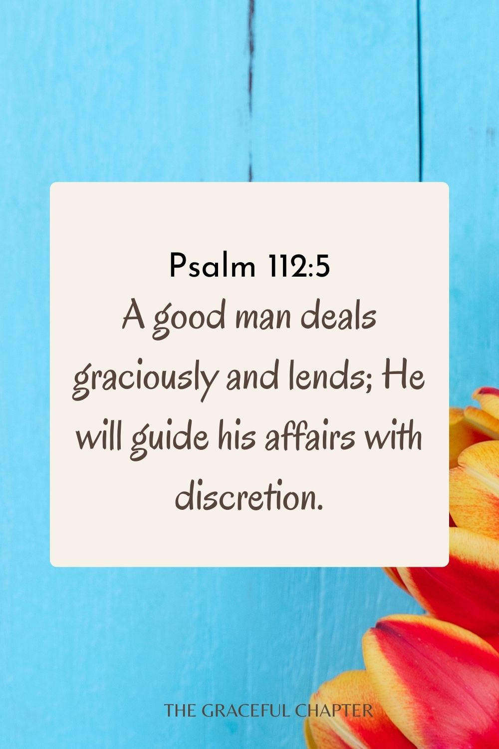 A good man deals graciously and lends; He will guide his affairs with discretion. Psalm 112:5