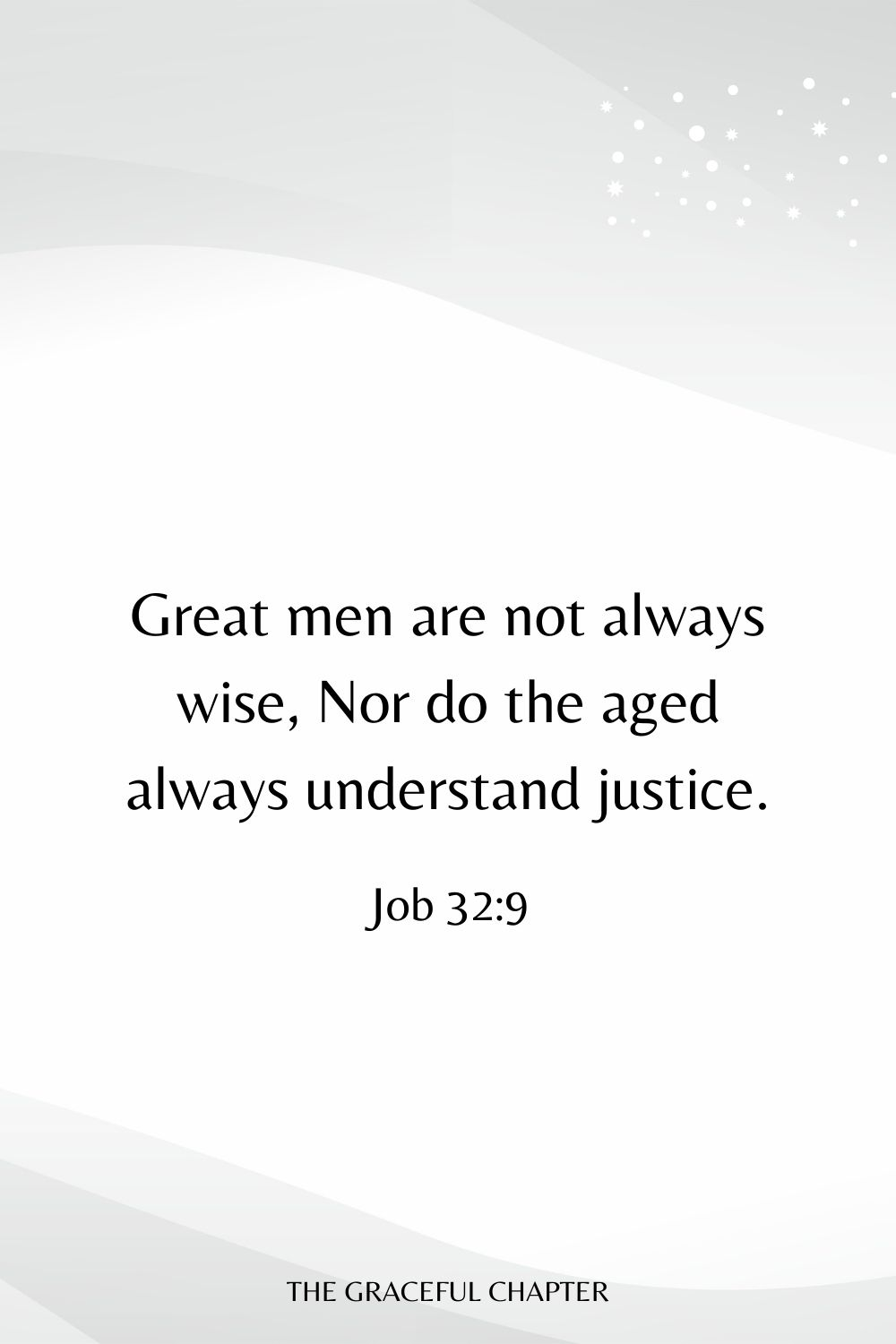 Great men are not always wise, Nor do the aged always understand justice. Job 32:9
