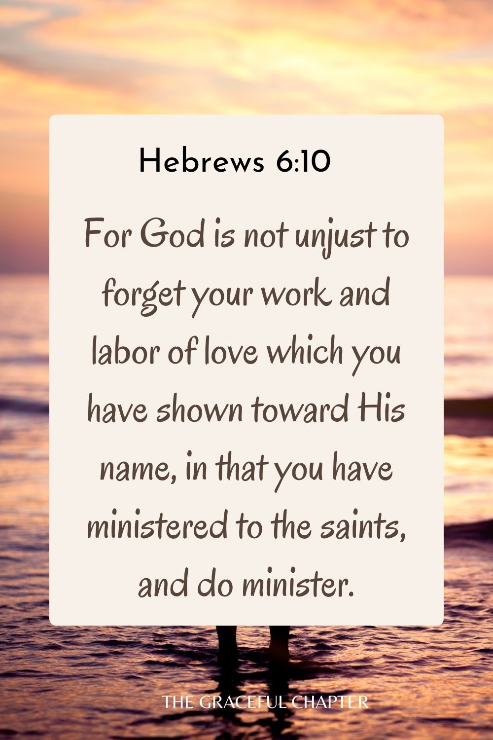 For God is not unjust to forget your work and labor of love which you have shown toward His name, in that you have ministered to the saints, and do minister. Hebrews 6:10