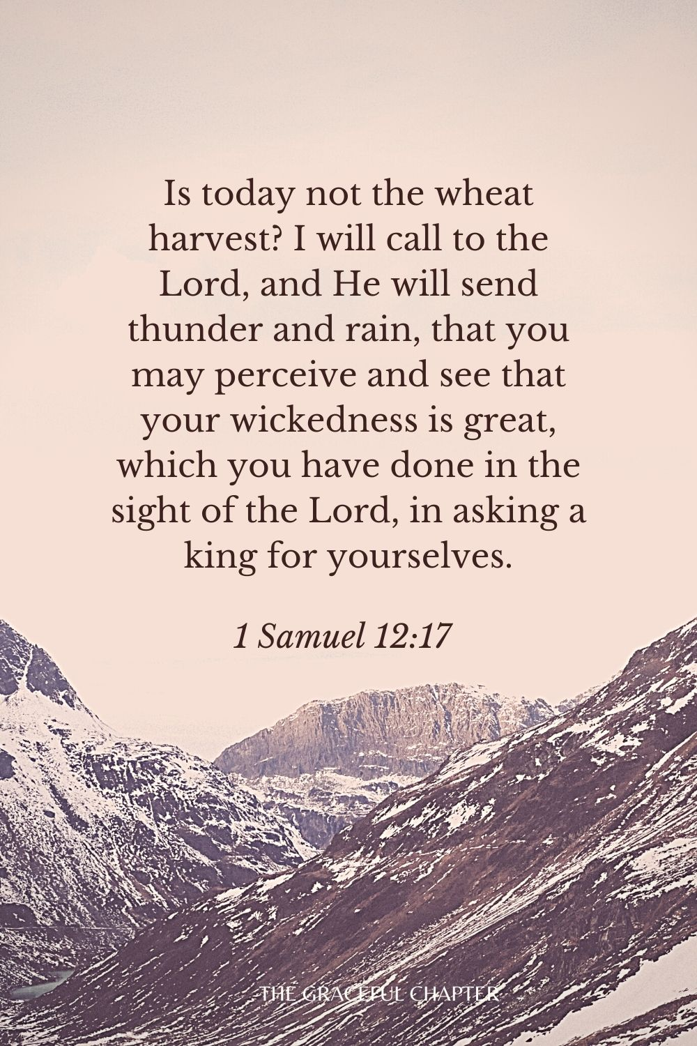 Is today not the wheat harvest? I will call to the Lord, and He will send thunder and rain, that you may perceive and see that your wickedness is great, which you have done in the sight of the Lord, in asking a king for yourselves. 1 Samuel 12:17
