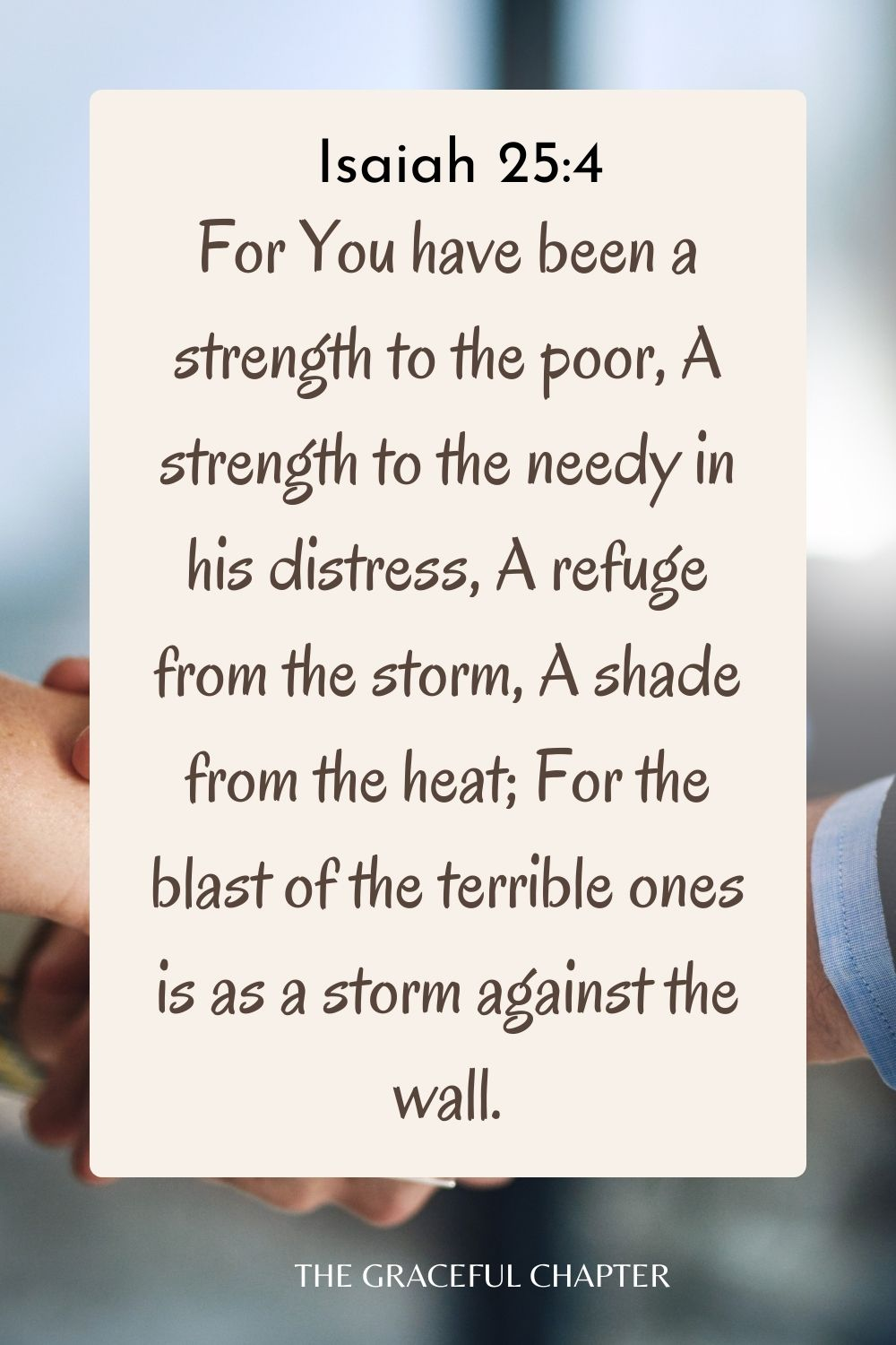 For You have been a strength to the poor, A strength to the needy in his distress, A refuge from the storm, A shade from the heat; For the blast of the terrible ones is as a storm against the wall. Isaiah 25:4
