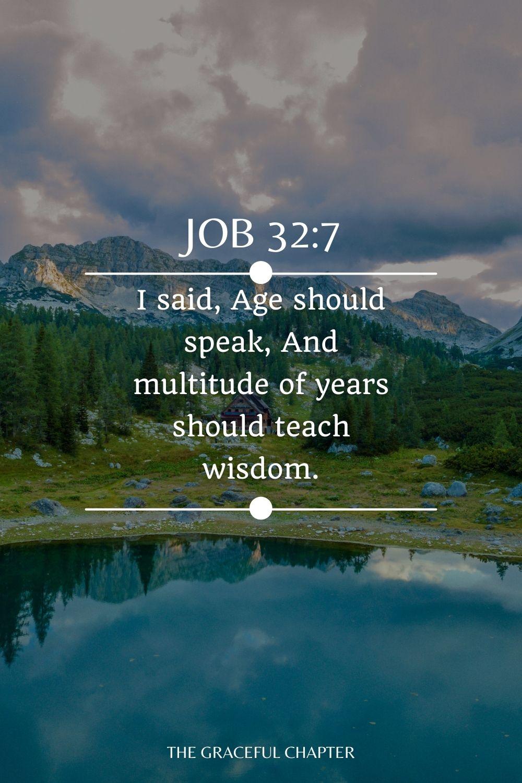 I said, Age should speak, And multitude of years should teach wisdom. Job 32:7