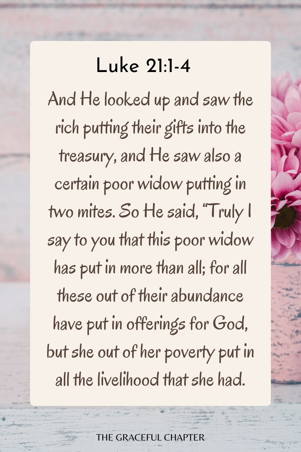 """And He looked up and saw the rich putting their gifts into the treasury, and He saw also a certain poor widow putting in two mites. So He said, """"Truly I say to you that this poor widow has put in more than all; for all these out of their abundance have put in offerings for God, but she out of her poverty put in all the livelihood that she had. Luke 21:1-4"""