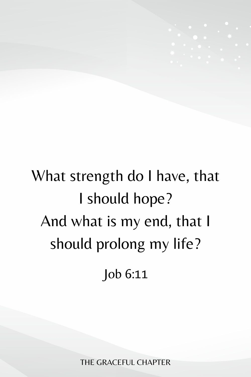 What strength do I have, that I should hope? And what is my end, that I should prolong my life? Job 6:11