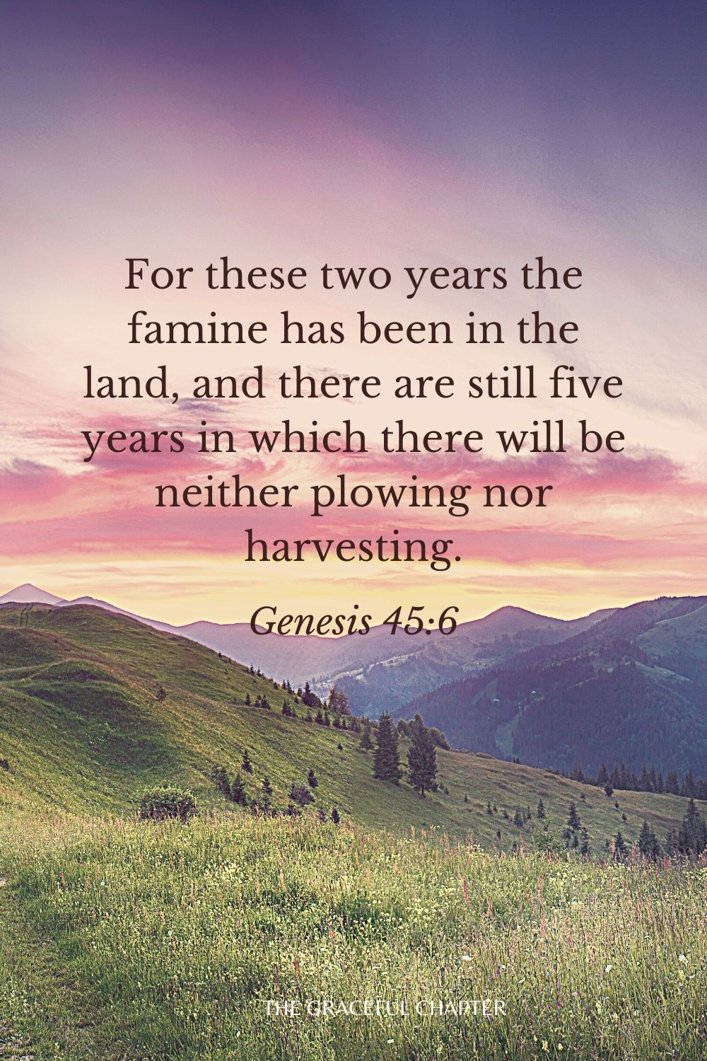 For these two years the famine has been in the land, and there are still five years in which there will be neither plowing nor harvesting. Genesis 45:6
