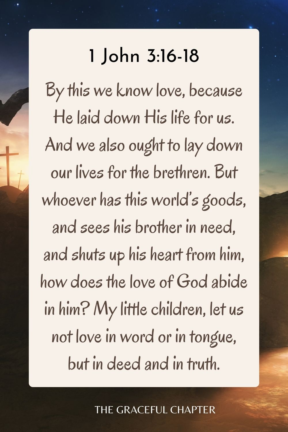 By this we know love, because He laid down His life for us. And we also ought to lay down our lives for the brethren. But whoever has this world's goods, and sees his brother in need, and shuts up his heart from him, how does the love of God abide in him? My little children, let us not love in word or in tongue, but in deed and in truth. 1 John 3:16-18