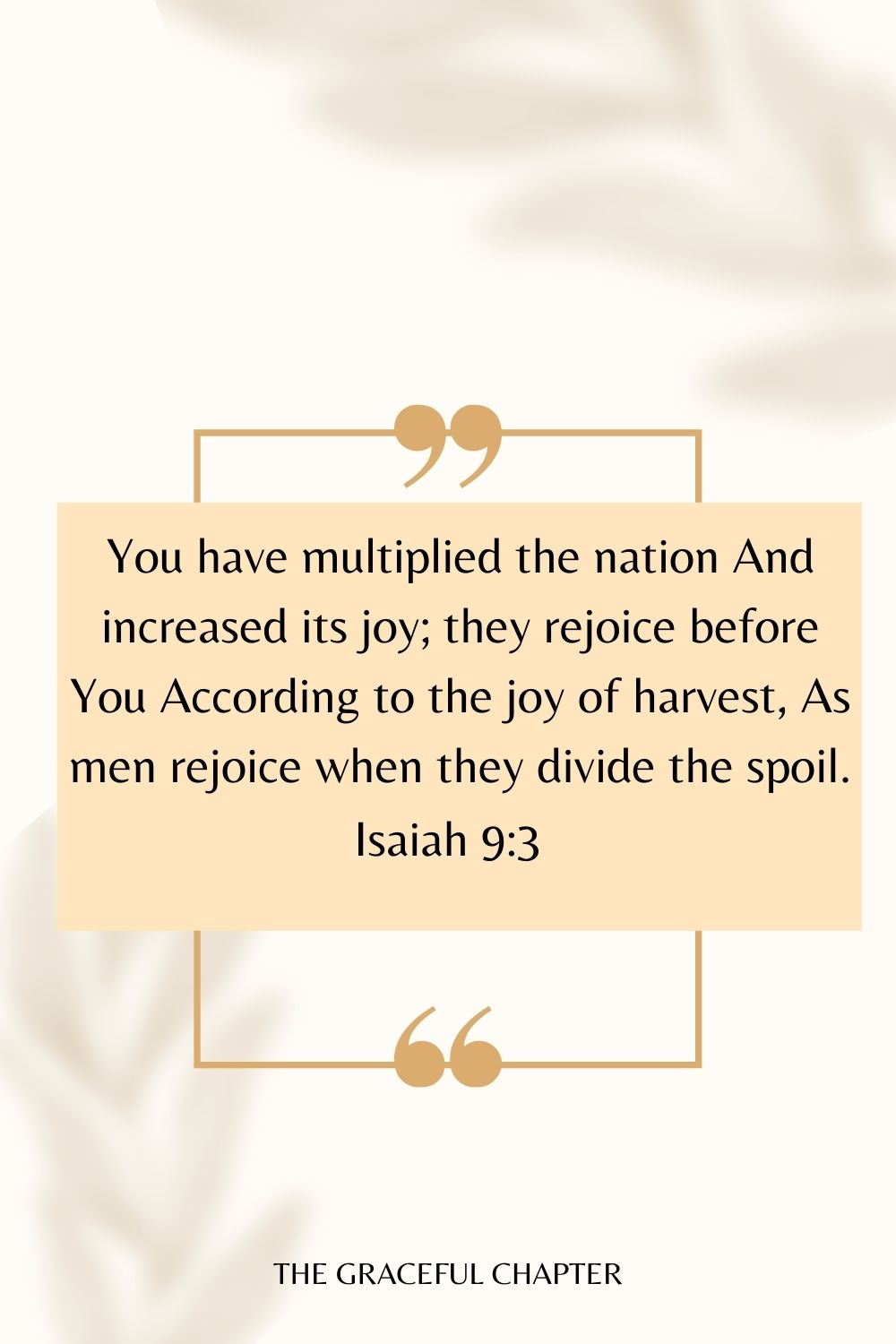 You have multiplied the nation And increased its joy; They rejoice before You According to the joy of harvest, As men rejoice when they divide the spoil. Isaiah 9:3