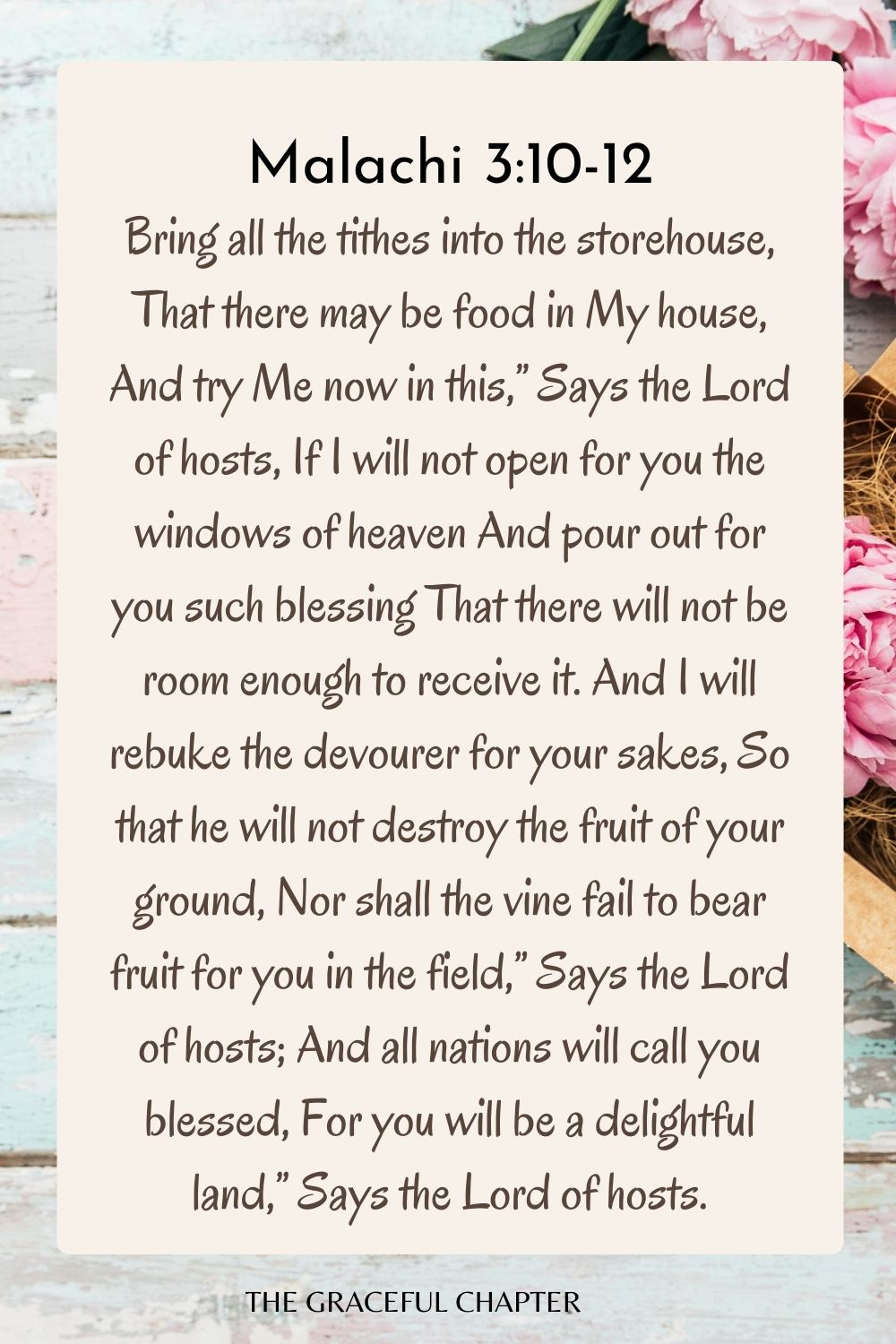 """Bring all the tithes into the storehouse, That there may be food in My house, And try Me now in this,"""" Says the Lord of hosts, If I will not open for you the windows of heaven And pour out for you such blessing That there will not be room enough to receive it. And I will rebuke the devourer for your sakes, So that he will not destroy the fruit of your ground, Nor shall the vine fail to bear fruit for you in the field,"""" Says the Lord of hosts; And all nations will call you blessed, For you will be a delightful land,"""" Says the Lord of hosts. Malachi 3:10-12"""