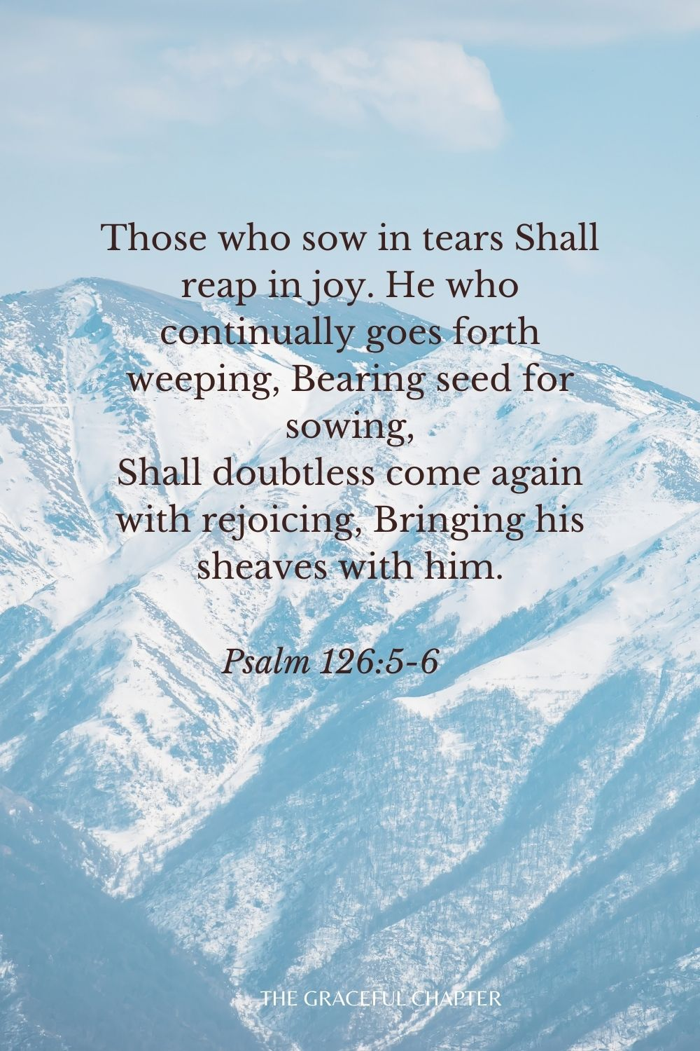 Those who sow in tears Shall reap in joy. He who continually goes forth weeping, Bearing seed for sowing, Shall doubtless come again with rejoicing, Bringing his sheaves with him. Psalm 126:5-6